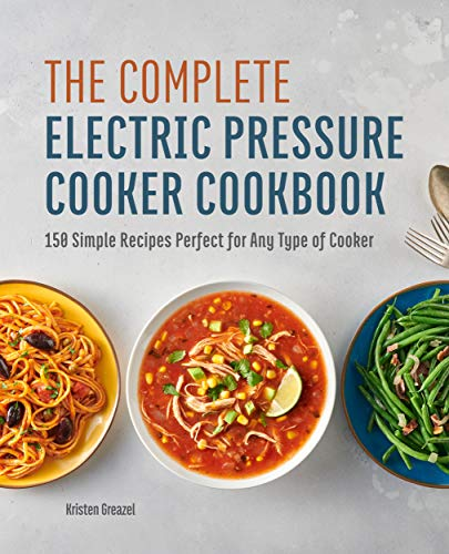 The Complete Electric Pressure Cooker Cookbook: 150 Simple Recipes Perfect for Any Type of Cooker