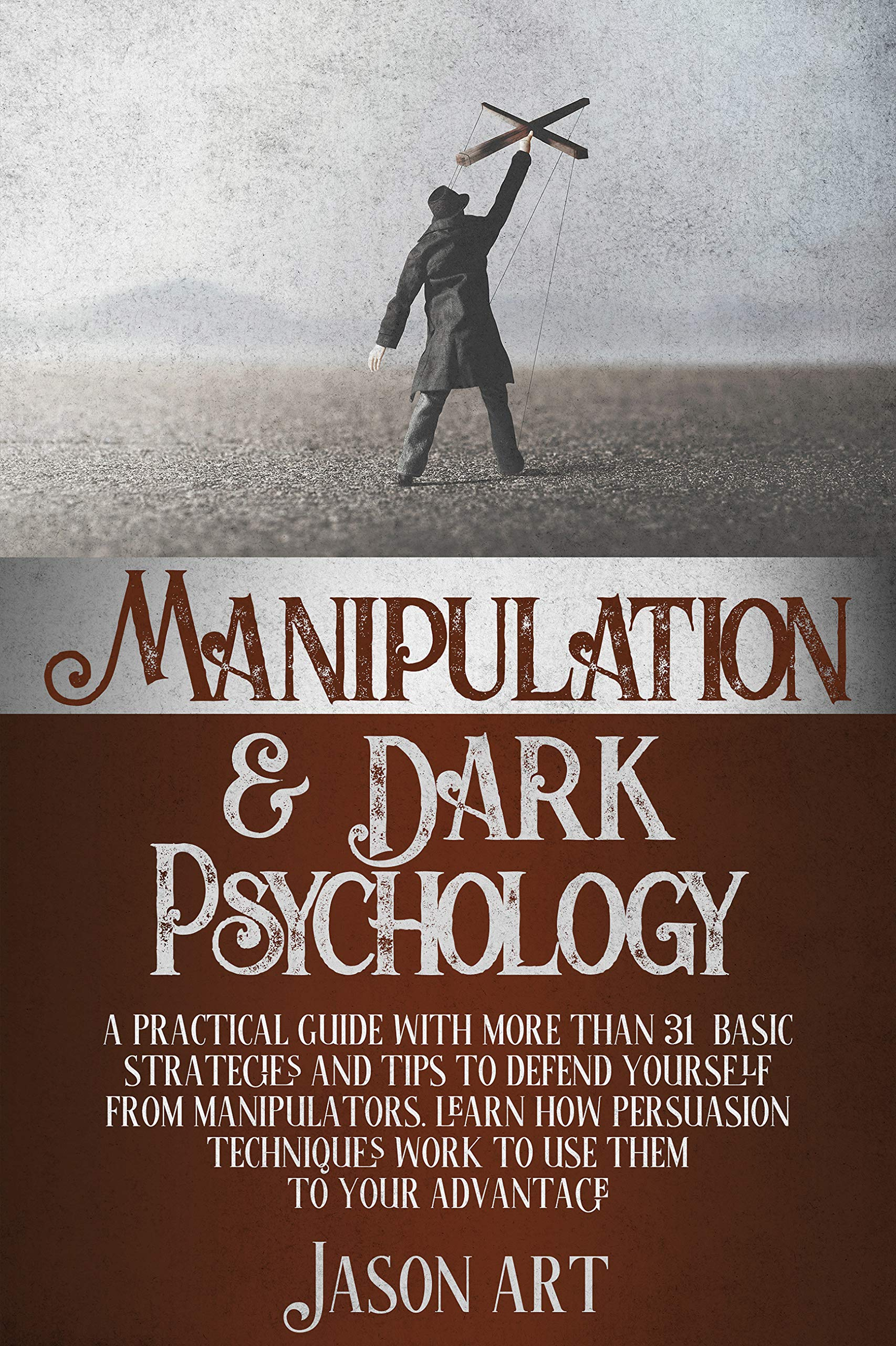 MANIPULATION AND DARK PSYCHOLOGY: A Practical Guide With More Than 31 Basic Strategies and Tips to Defend Yourself From Manipulators.Learn how Persuasion Techniques Work to Use Them to Your Advantage