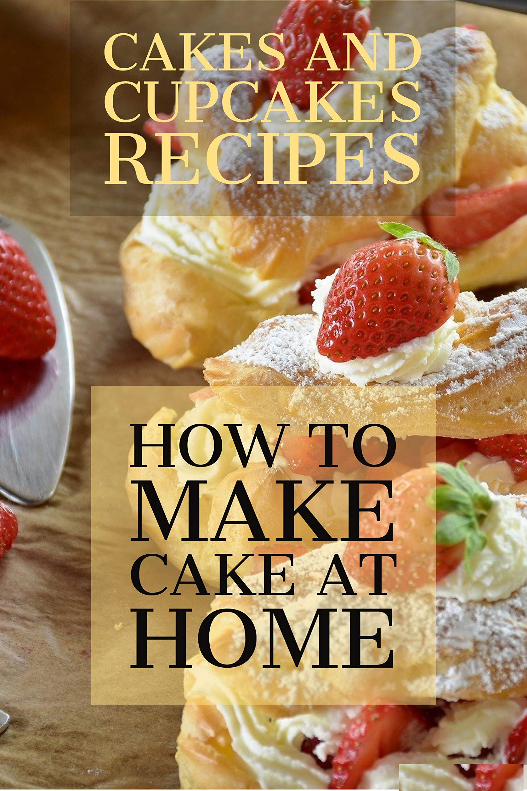 CAKES AND CUPCAKES RECIPES: HOW TO MAKE CAKE AT HOME? The Baking Bible 150 Cake Recipes and 164 Cupcake, Pie and Cookie Recipes. 314 Baking Recipes.