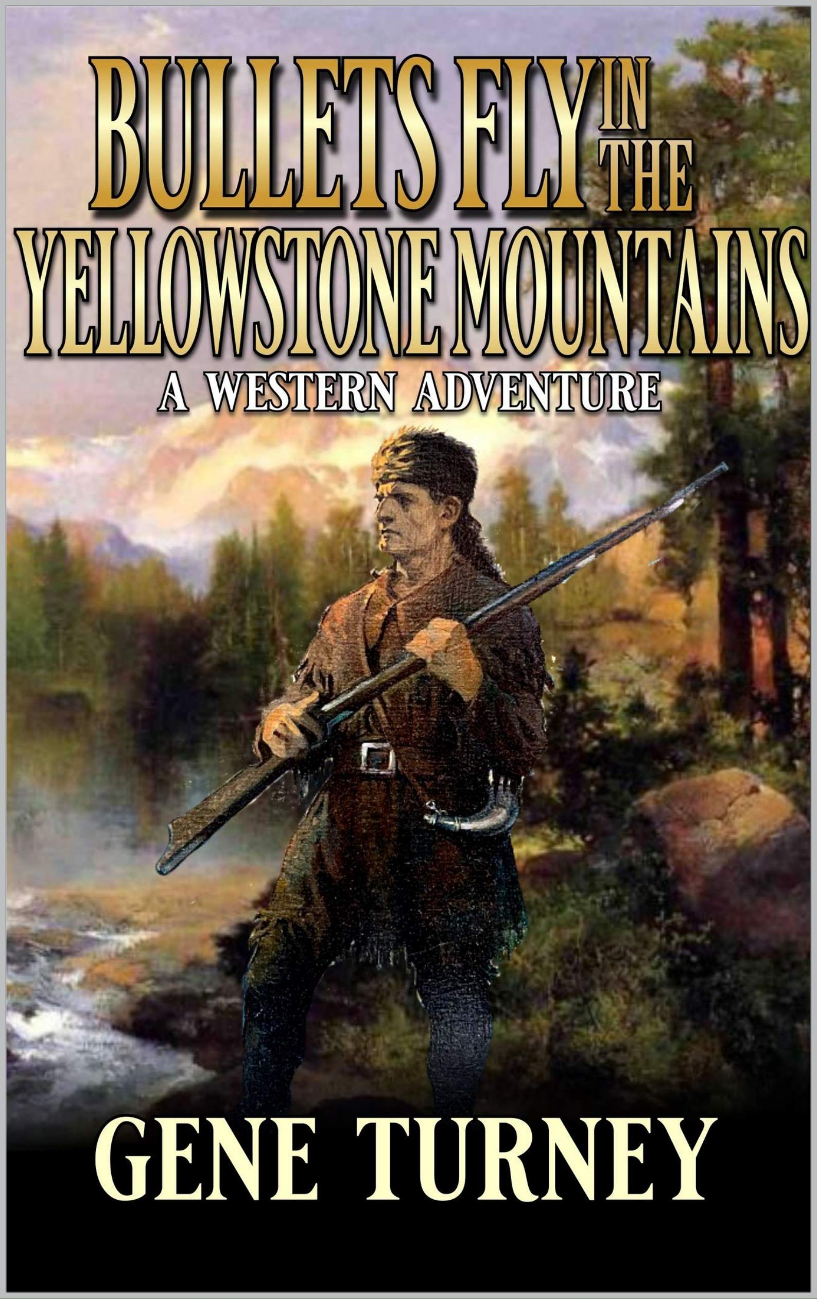 Bullets Fly In The Yellowstone Mountains: A Western Adventure (Arrival Of The Mountain Man Book 3)