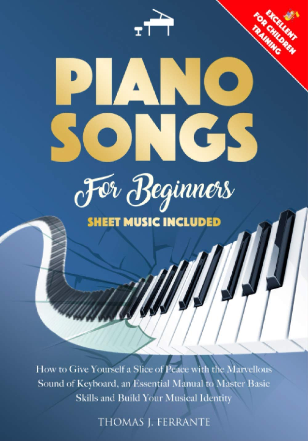 Piano Songs for Beginners: How to Give Yourself a Slice of Peace with the Marvellous Sound of Keyboard, an Essential Manual to Master Basic Skills and Build Your Musical Identity
