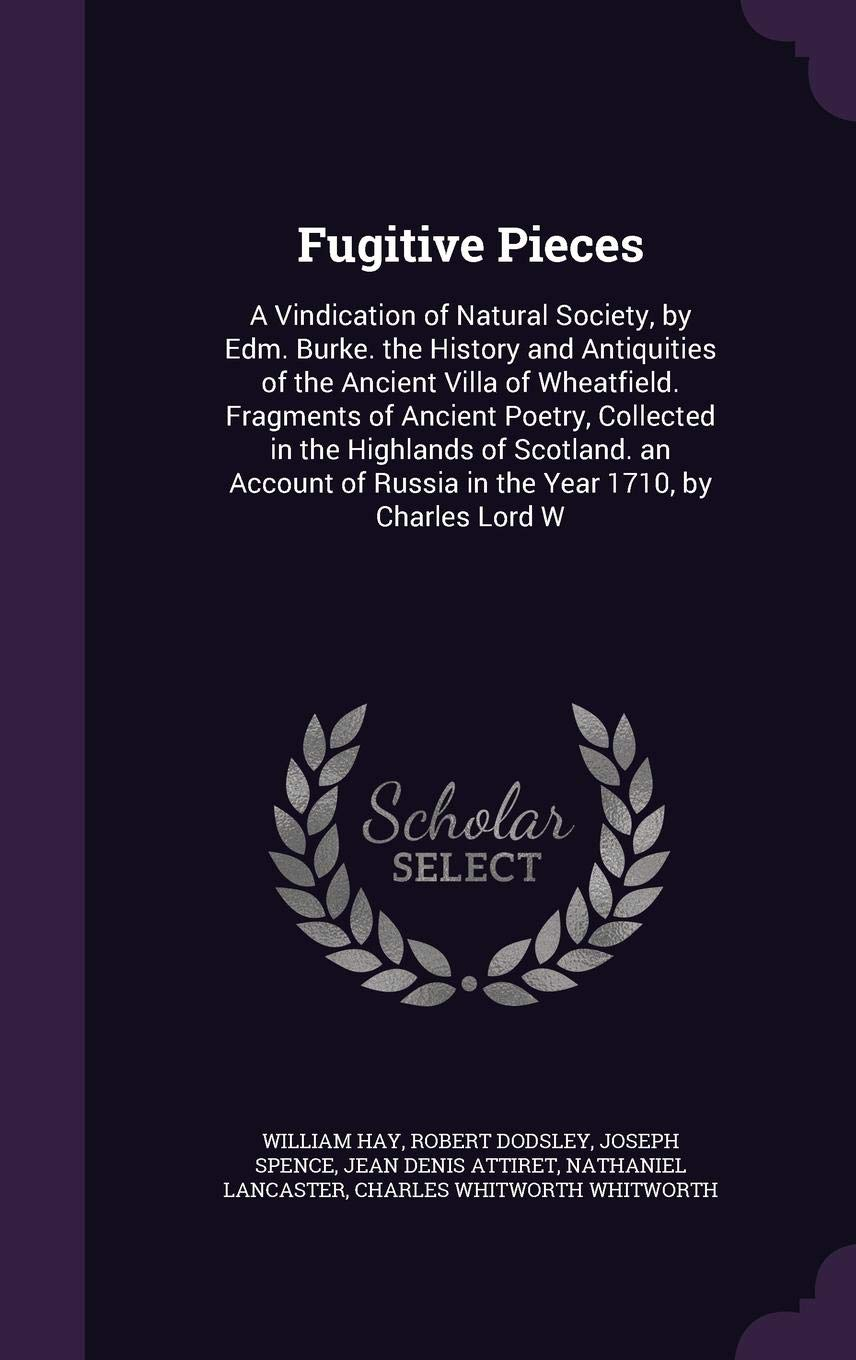 Fugitive Pieces: A Vindication of Natural Society, by Edm. Burke. the History and Antiquities of the Ancient Villa of Wheatfield. Fragments of Ancient Poetry, Collected in the Highlands of Scotland. an Account of Russia in the Year 1710, by Charles Lord W