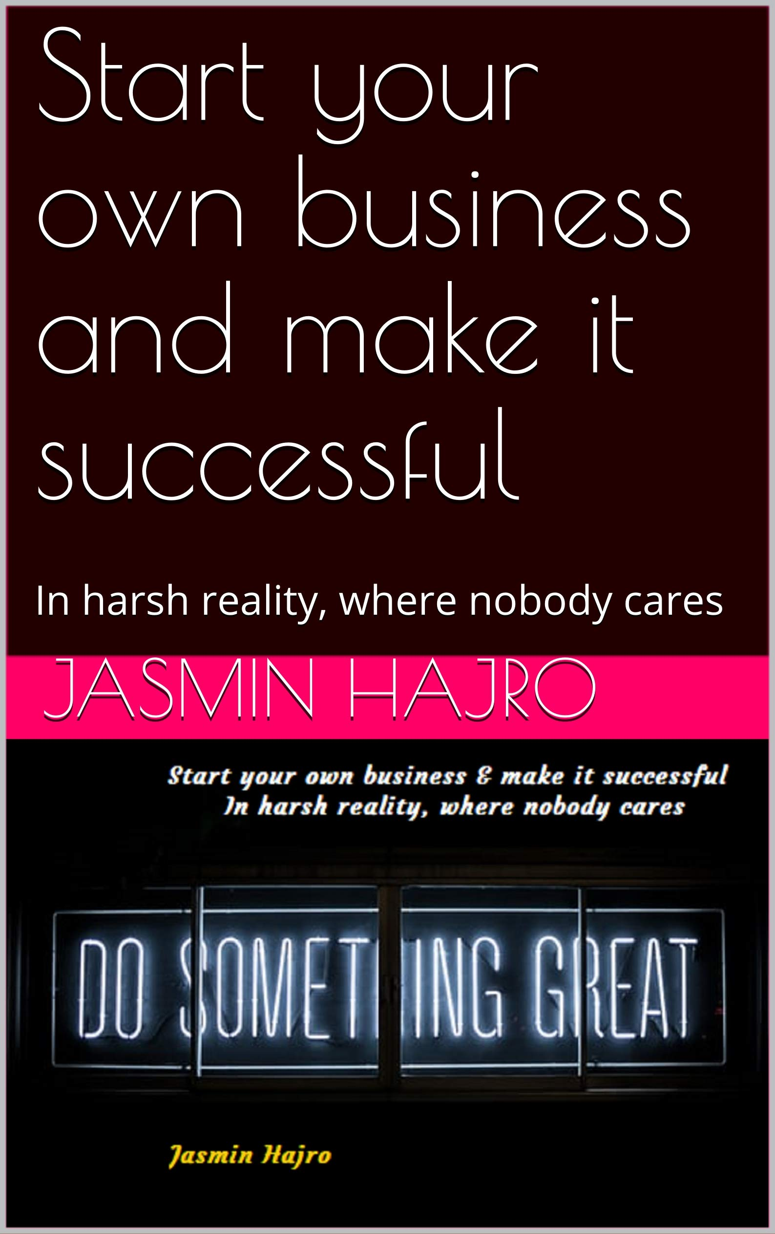 Start your own business and make it successful: In harsh reality, where nobody cares