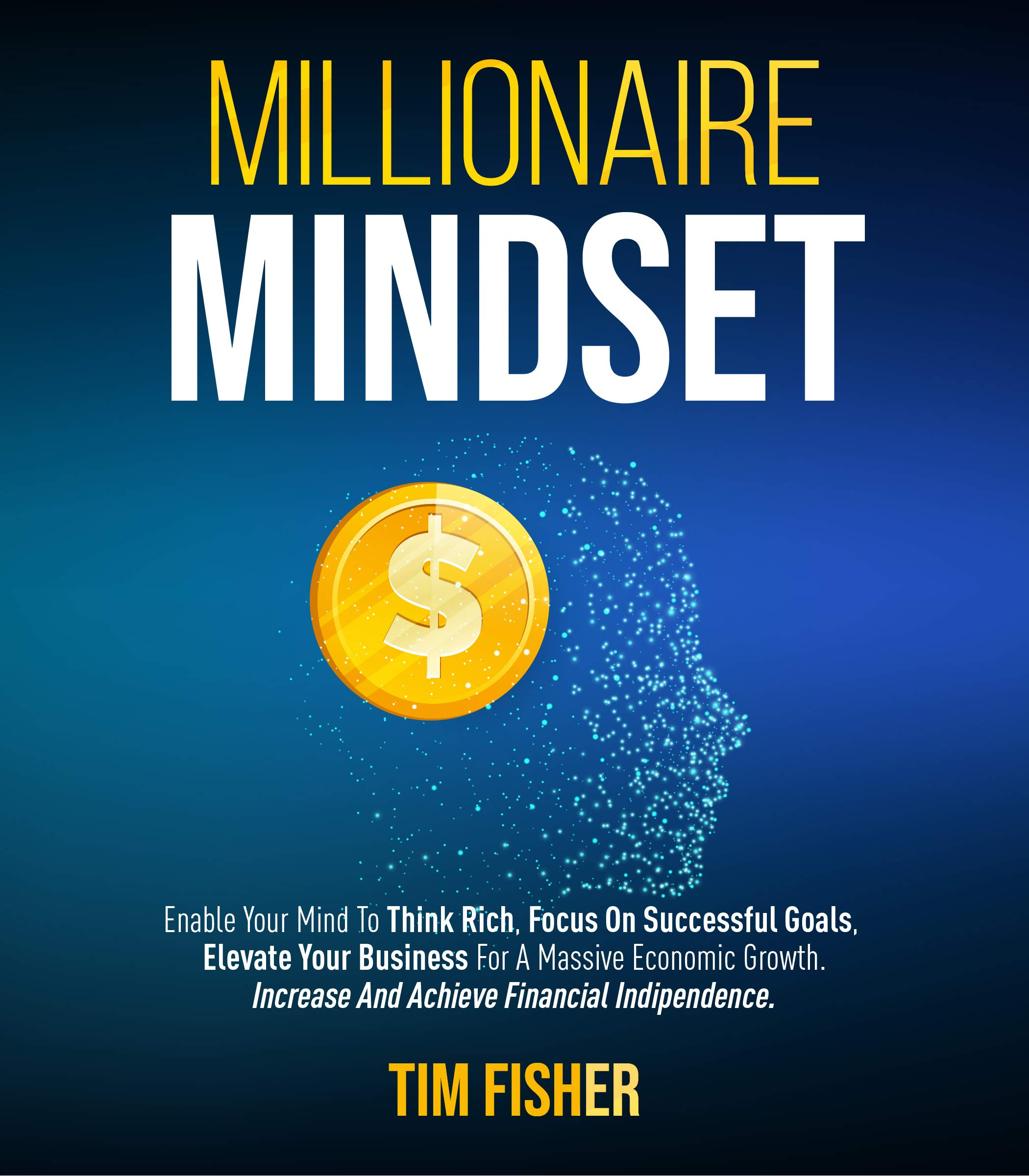 Millionaire Mindset: Enable Your Mind To Think Rich, Focus On Successful Goals, Elevate Your Business For A Massive Economic Growth. Increase And Achieve Financial Indipendence.