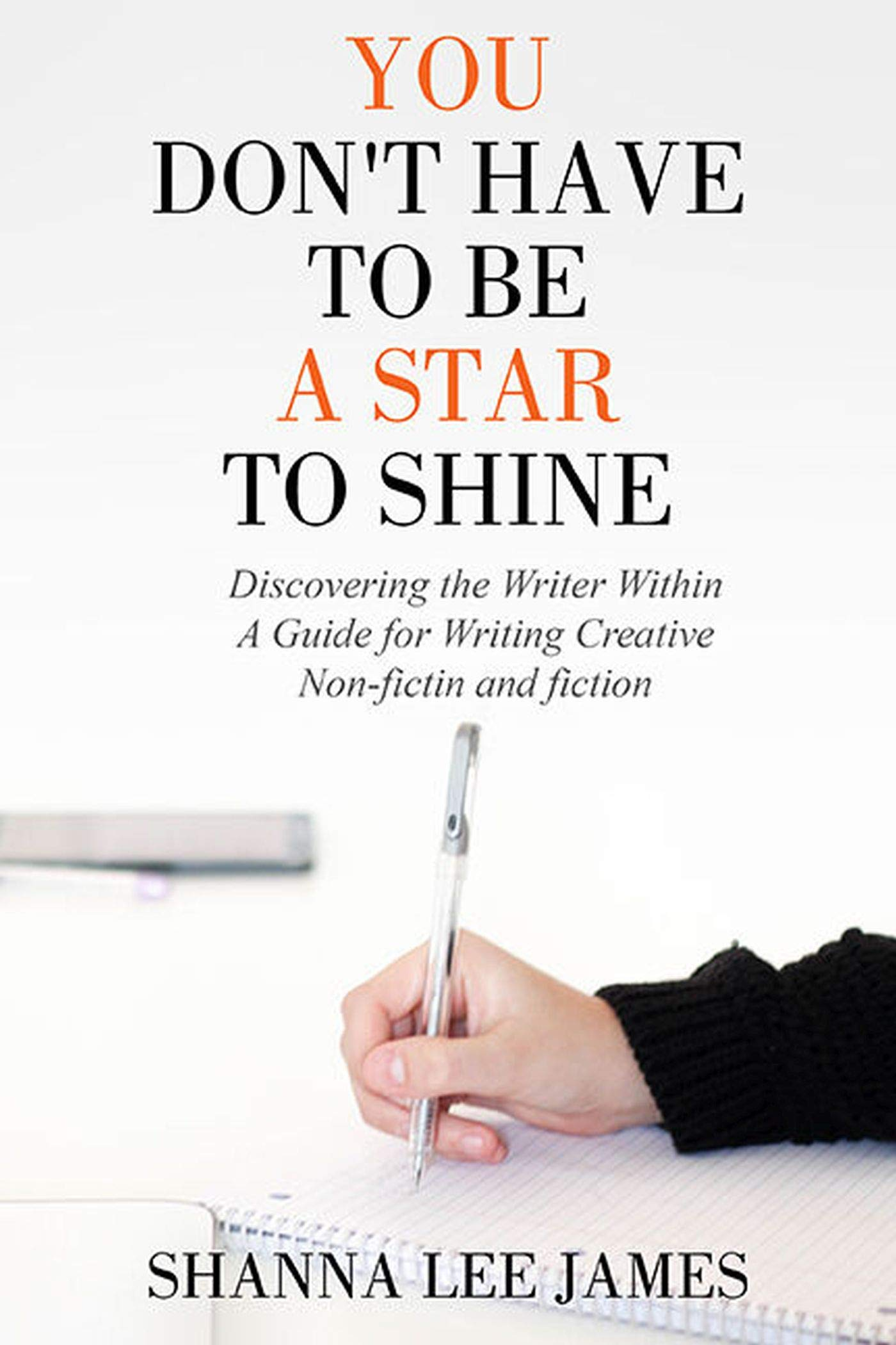 You Don't Have to Be a Star to Shine: Discovering the Writer Within/ A Guide for Writing Creative Non-fiction and fiction