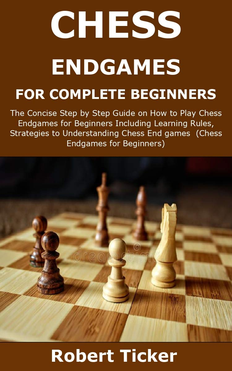 CHESS ENDGAMES FOR COMPLETE BEGINNERS: The Concise Step by Step Guide on How to Play Chess Endgames for Beginners Including Learning Rules, Strategies and Instructions to Win Chess Endgames