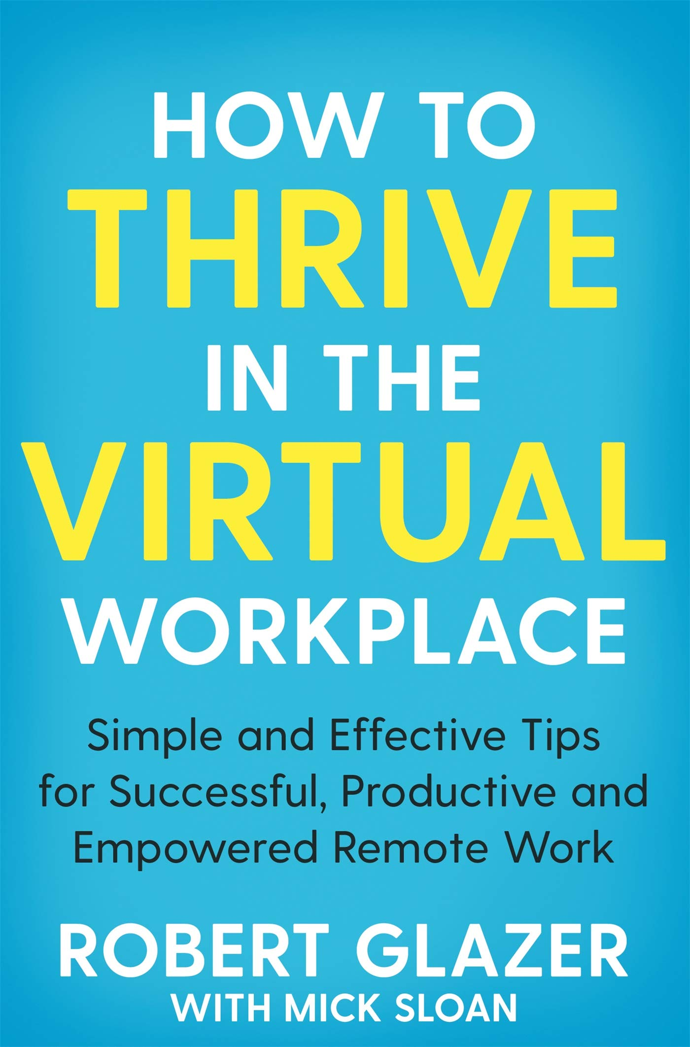 How to Thrive in the Virtual Workplace: Simple and Effective Tips for Successful, Productive and Empowered Remote Work