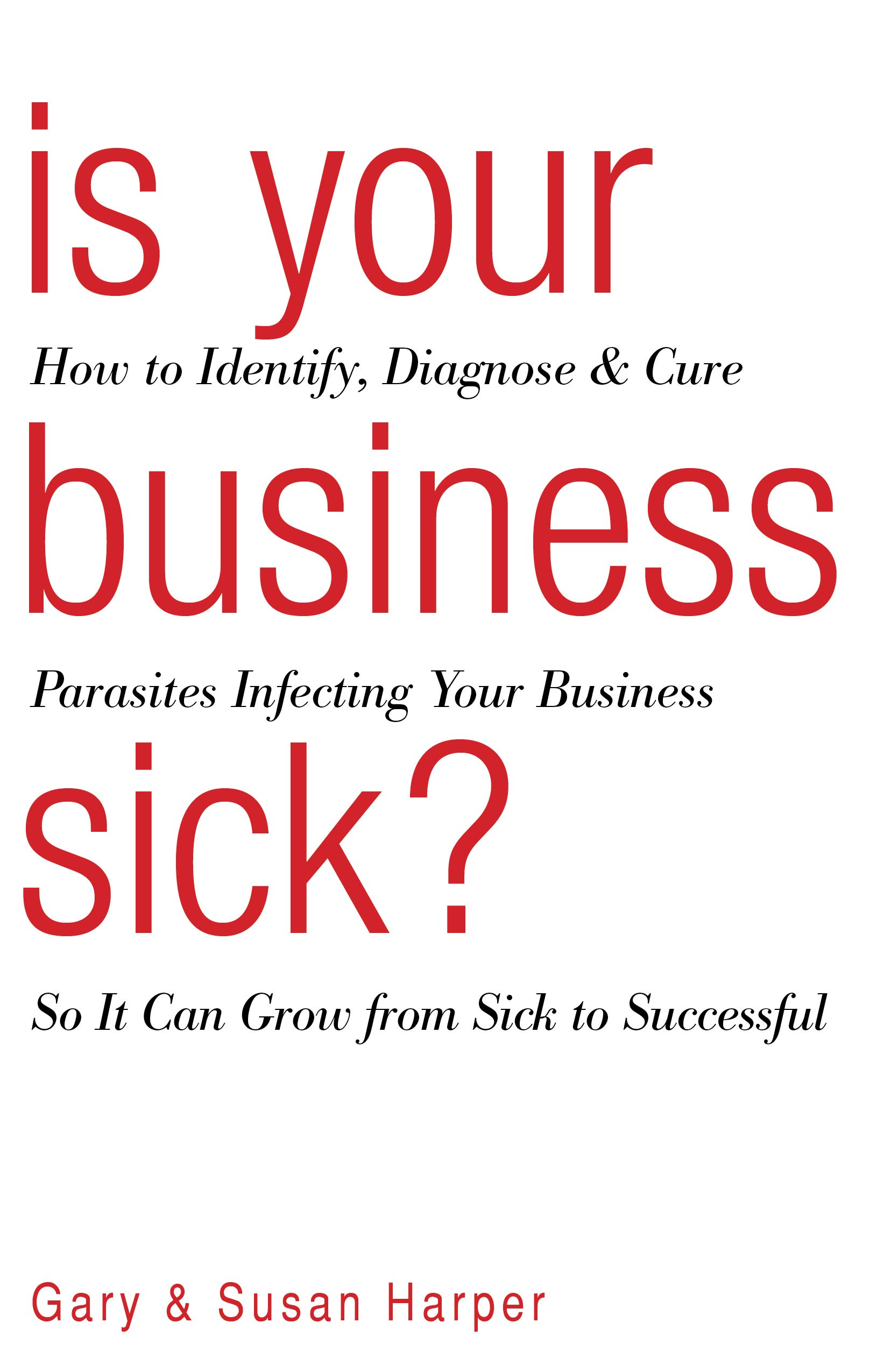 Is Your Business Sick?: How to Identify, Diagnose, and Cure Parasites Infecting Your Business So It Can Grow from Sick to Successful