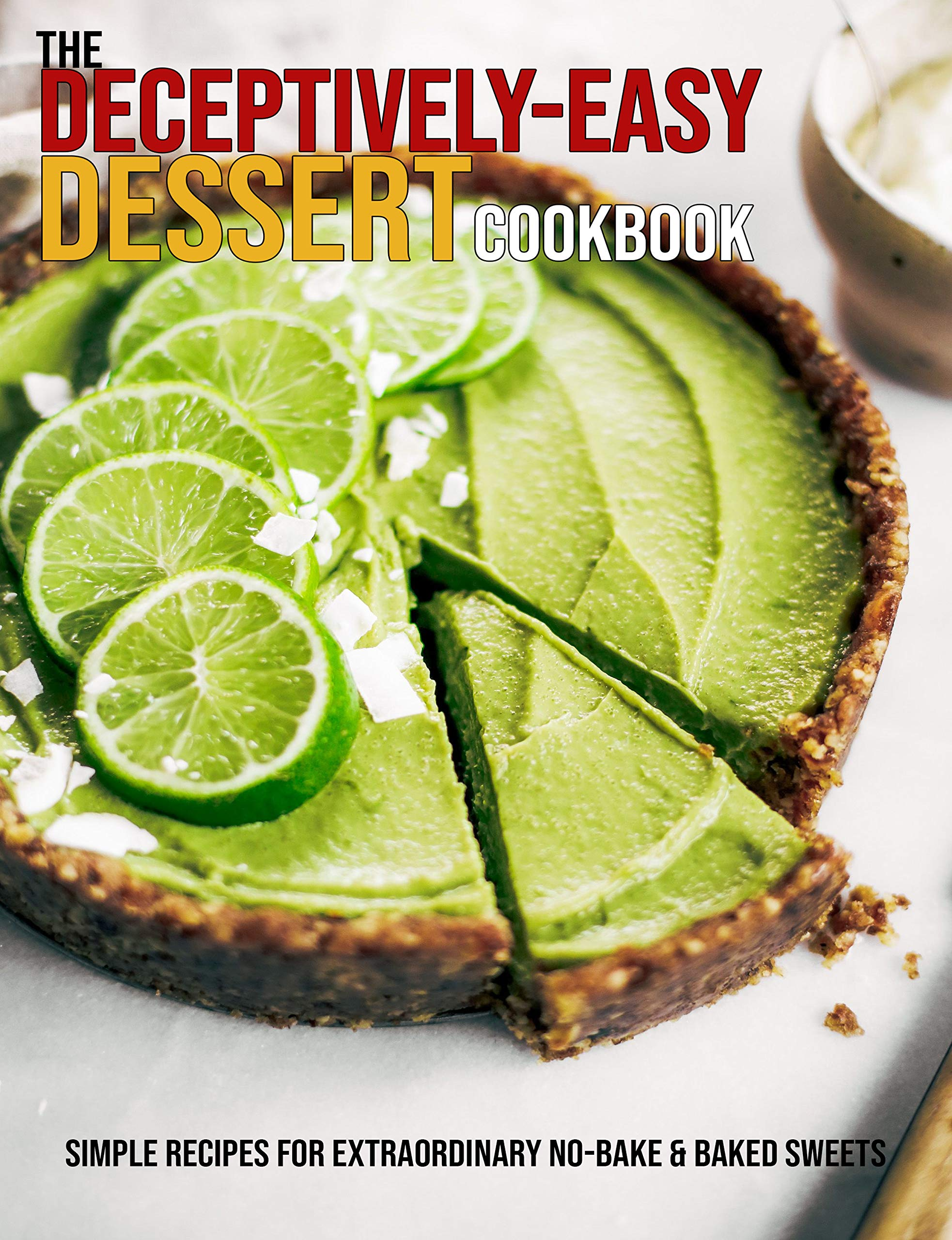 The Deceptively-Easy Dessert Cookbook: Simple Recipes For Extraordinary No-Bake & Baked Sweets