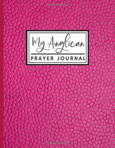 My Anglican Prayer Journal: Uniquely Designed Prayer Diary (Can Be Used With The Book Of Common Prayer), Anglican Gifts For Men And Woman, With Additional Place For Sermon Notes And Sketching