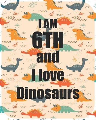 I am 6th and I love Dinosaurs: Perfect Dinosaurs coloring book Gift For Kids and Adults, Mega Fan of Jurassic World With Amazing Artwork. Keep Them Happy.