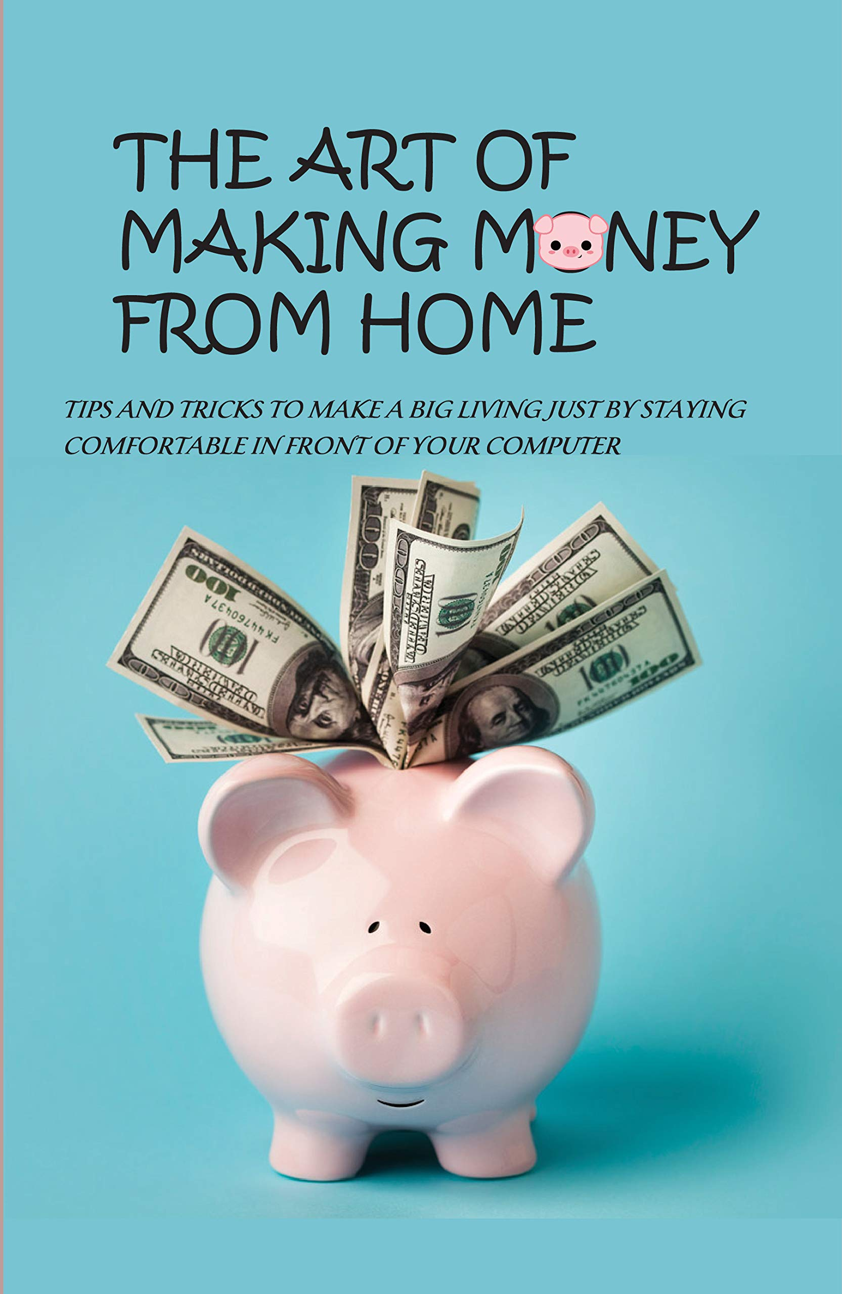 The Art Of Making Money From Home: Tips And Tricks To Make A Big Living Just By Staying Comfortable In Front Of Your Computer: Financial Books For Beginners