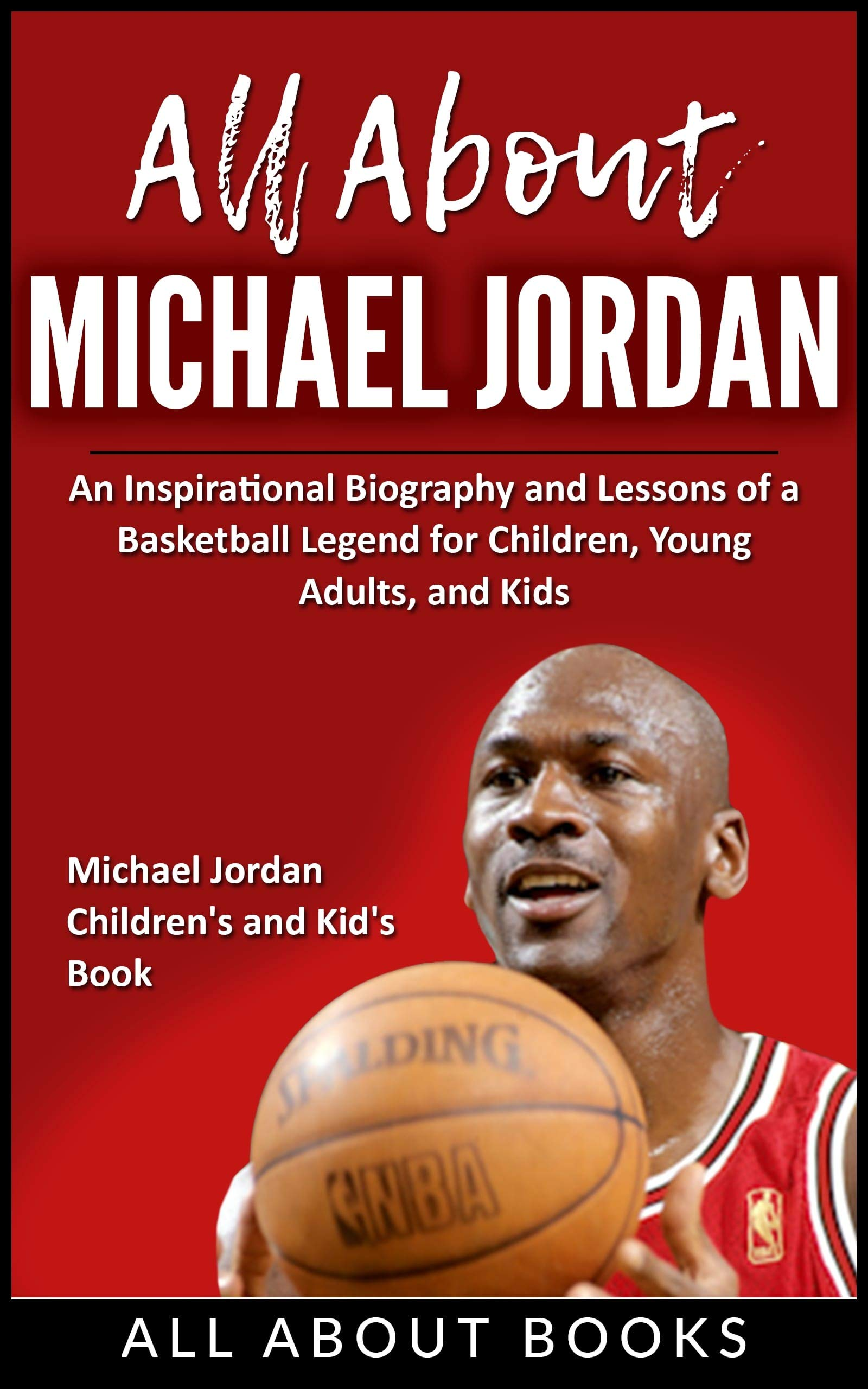 All About Michael Jordan: An Inspirational Biography and Lessons of a Basketball Legend for Children, Young Adults, and Kids (All About Books Book 2)