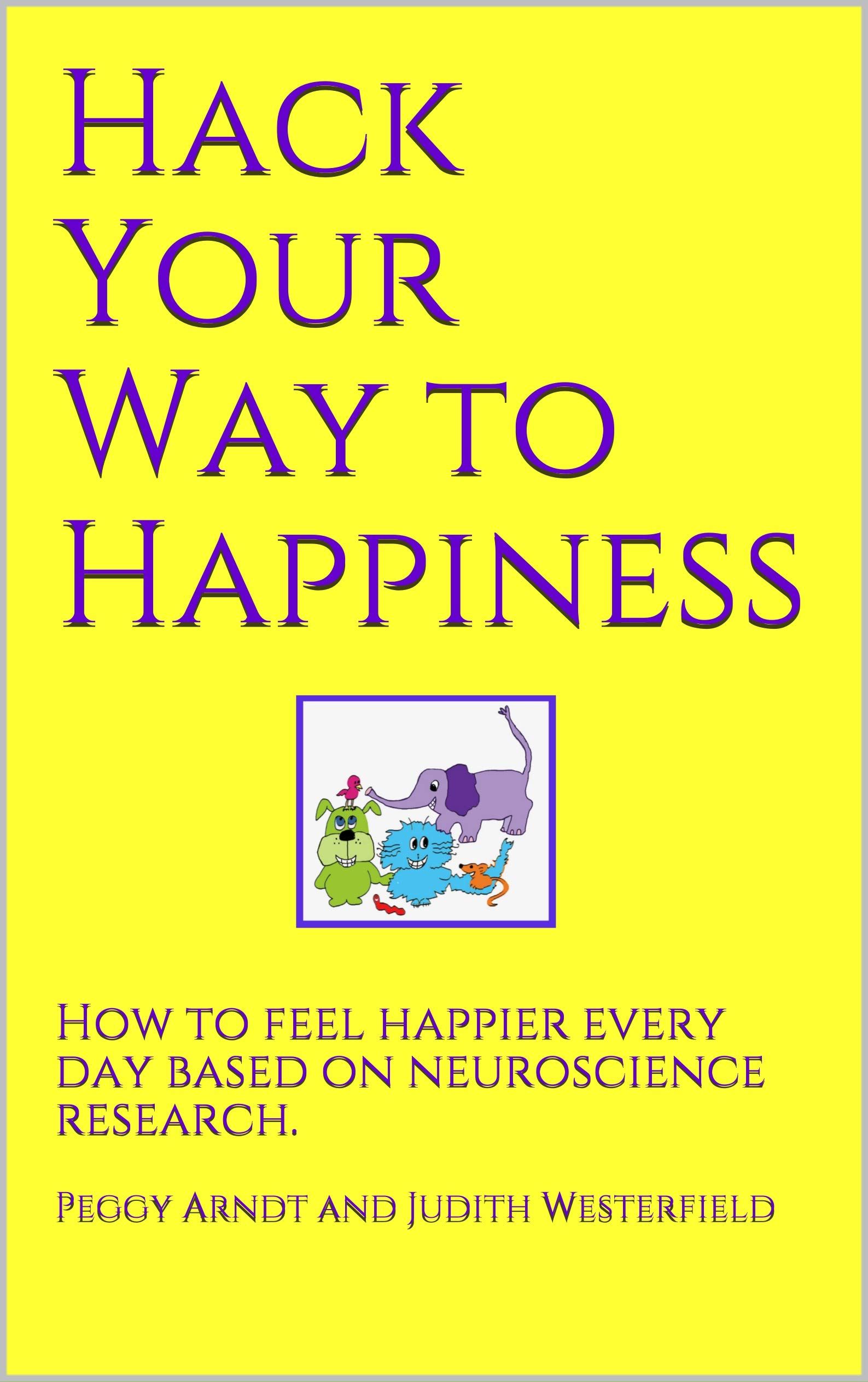 Hack Your Way to Happiness: How to feel happier every day based on neuroscience research.