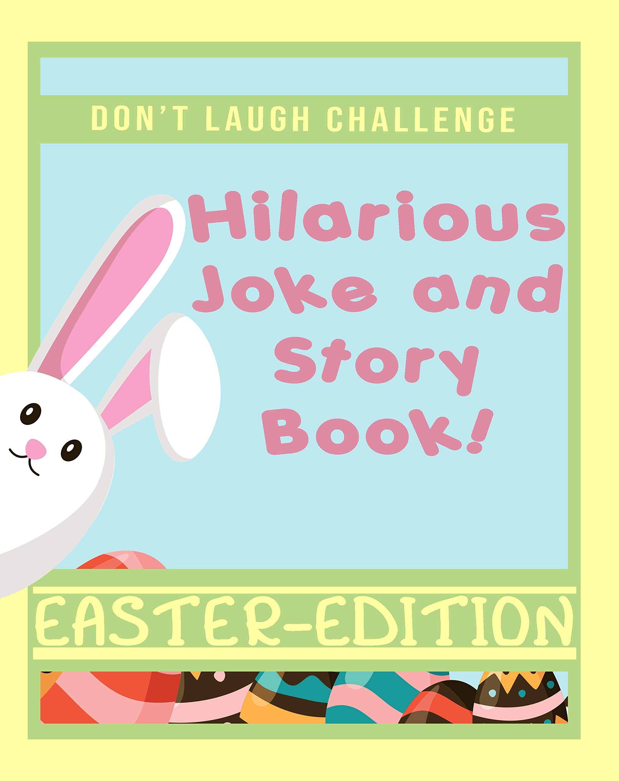 Don't Laugh Challenge Hilarious Easter Joke and Story Book: An Easter Basket Stuffers Family Friendly Joke and Story Book for Boys, Girls, Teens, and Adults