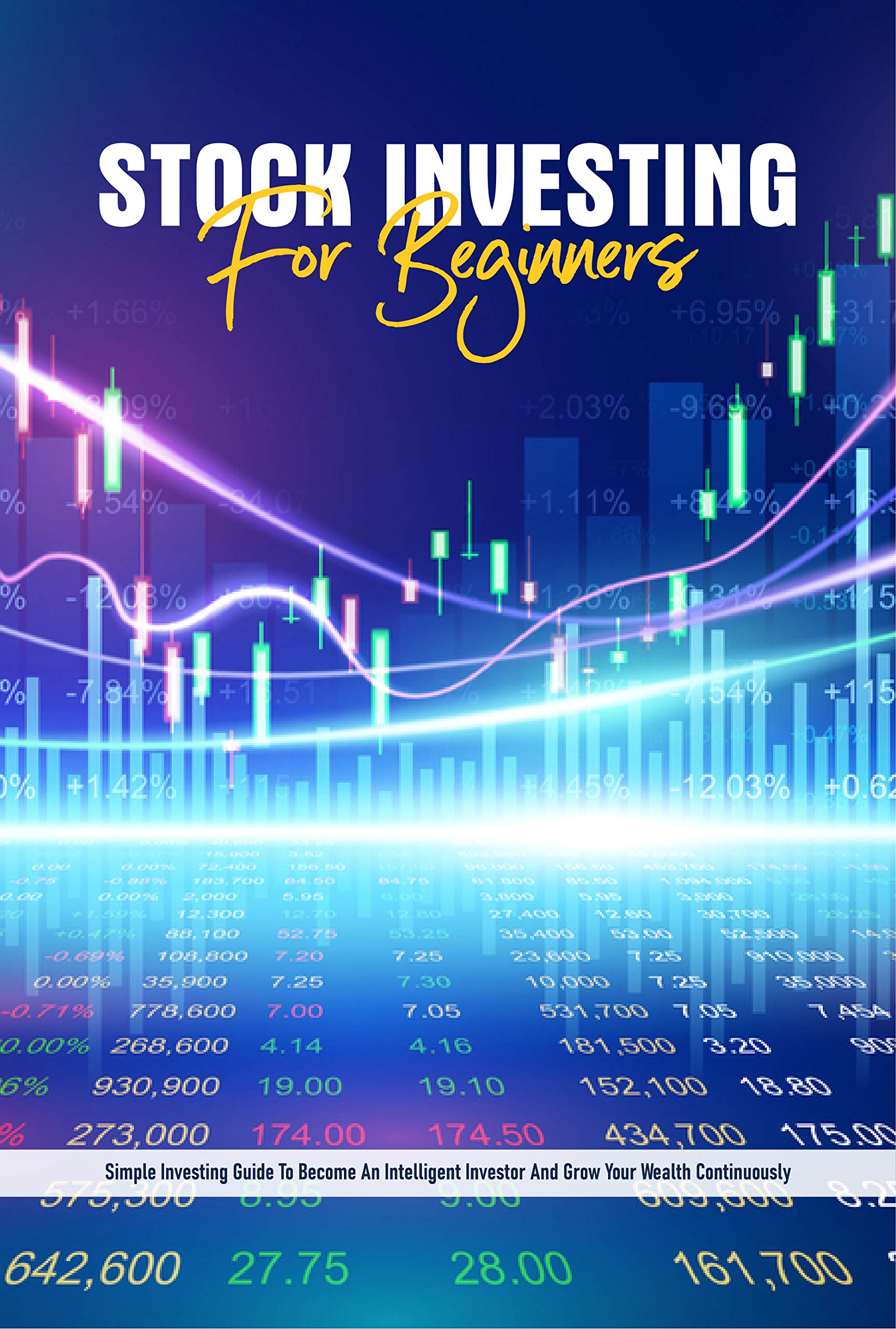 Stock Investing For Beginners: Simple Investing Guide To Become An Intelligent Investor And Grow Your Wealth Continuously: Stock Market Investing For Dummies