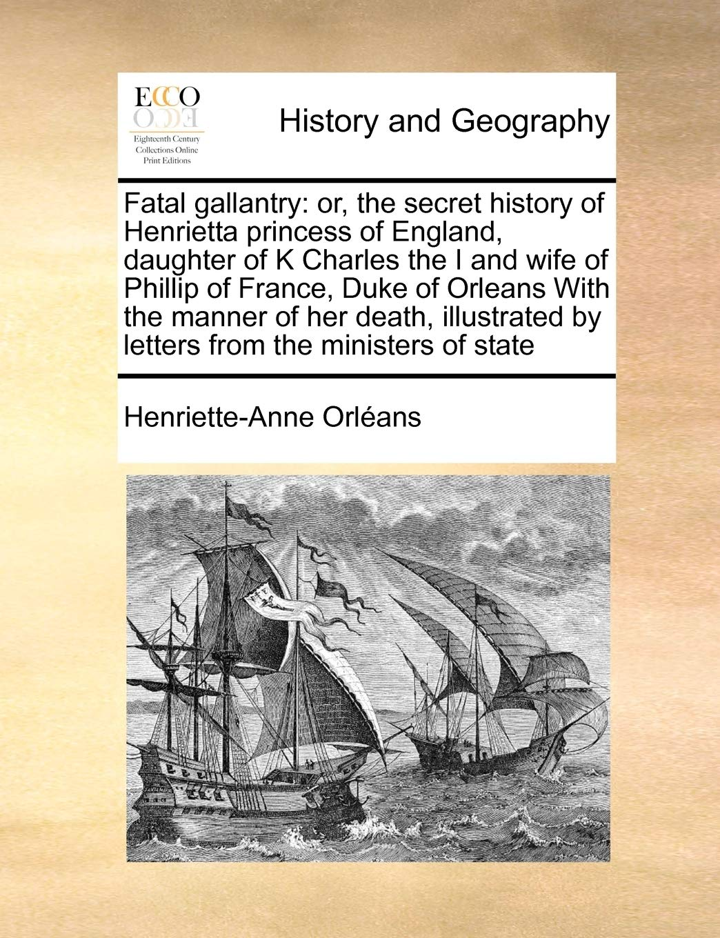 Fatal gallantry: or, the secret history of Henrietta princess of England, daughter of K Charles the I and wife of Phillip of France, Duke of Orleans ... by letters from the ministers of state