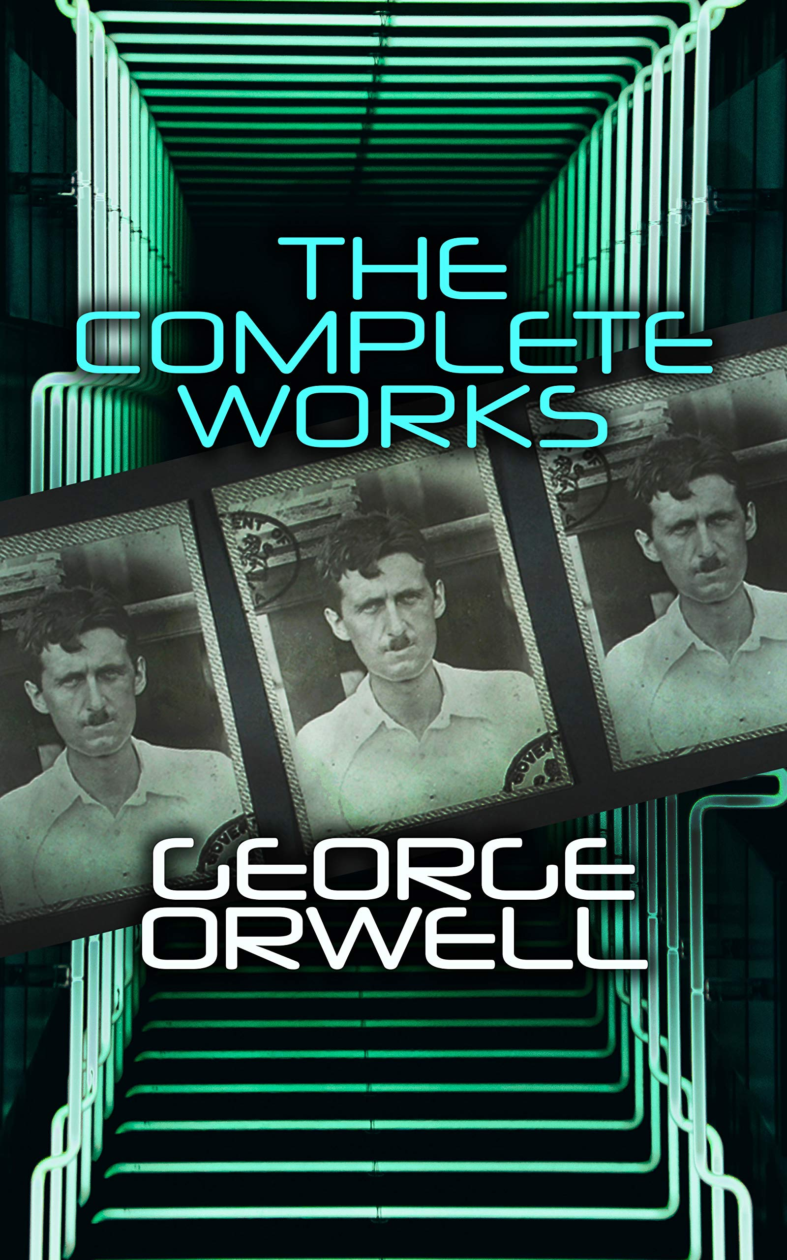 The Complete Works: Novels, Memoirs, Poetry, Essays, Book Reviews & Articles: 1984, Animal Farm, Down and Out in Paris and London, Prophecies of Fascism…