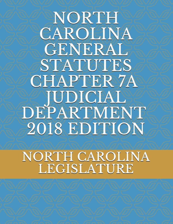 NORTH CAROLINA GENERAL STATUTES CHAPTER 7A JUDICIAL DEPARTMENT 2018 EDITION