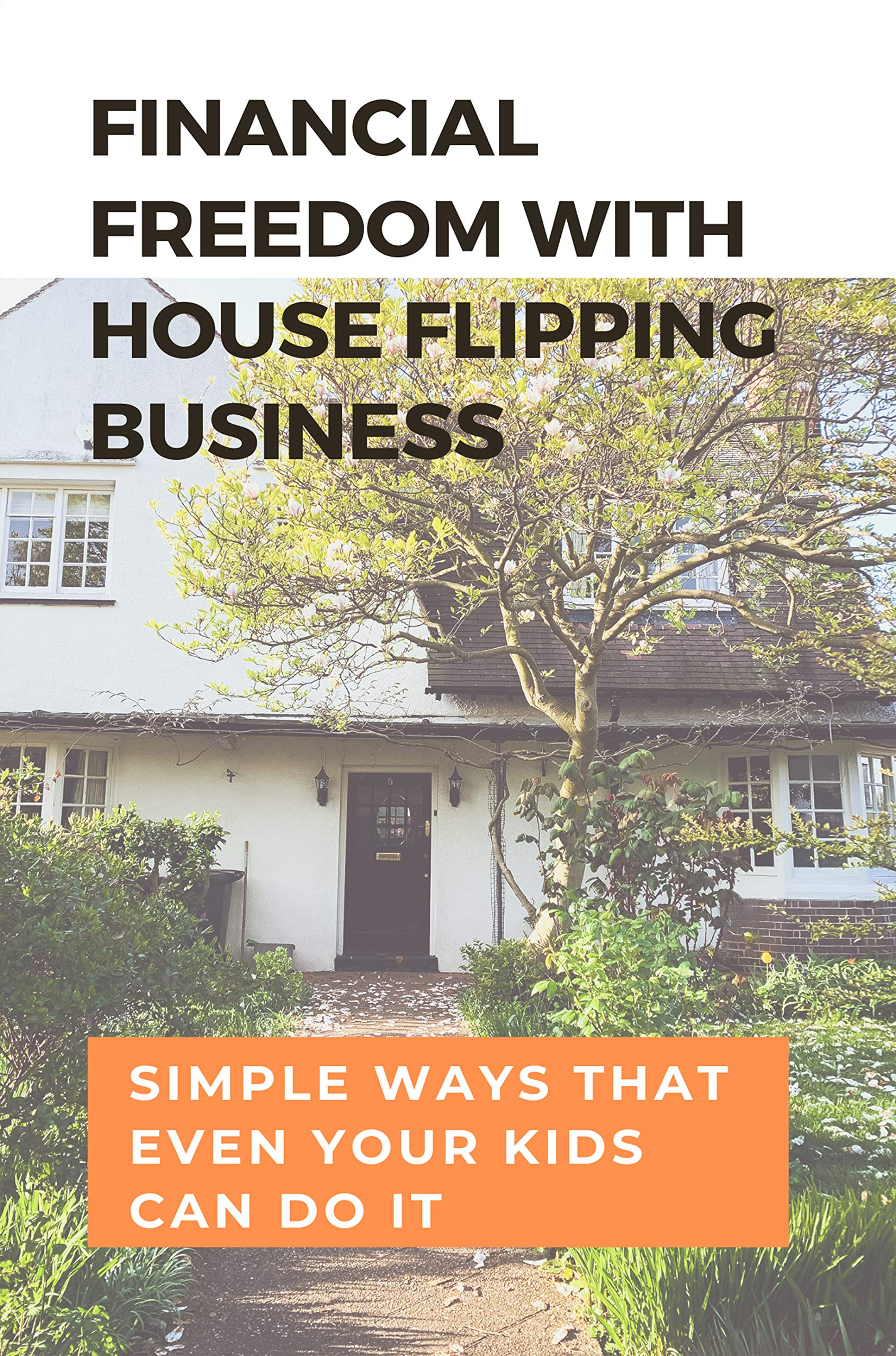 Financial Freedom With House Flipping Business: Simple Ways That Even Your Kids Can Do It: Home Improvement Books