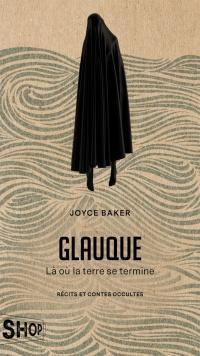 Glauque: là où la terre se termine - récits et contes occultes