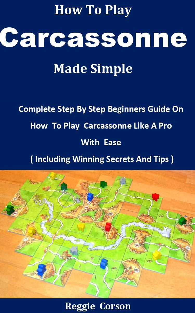 How To Play Carcassonne Made Simple: Complete Step By Step Beginners Guide On How To Play Carcassonne Like A Pro With Ease