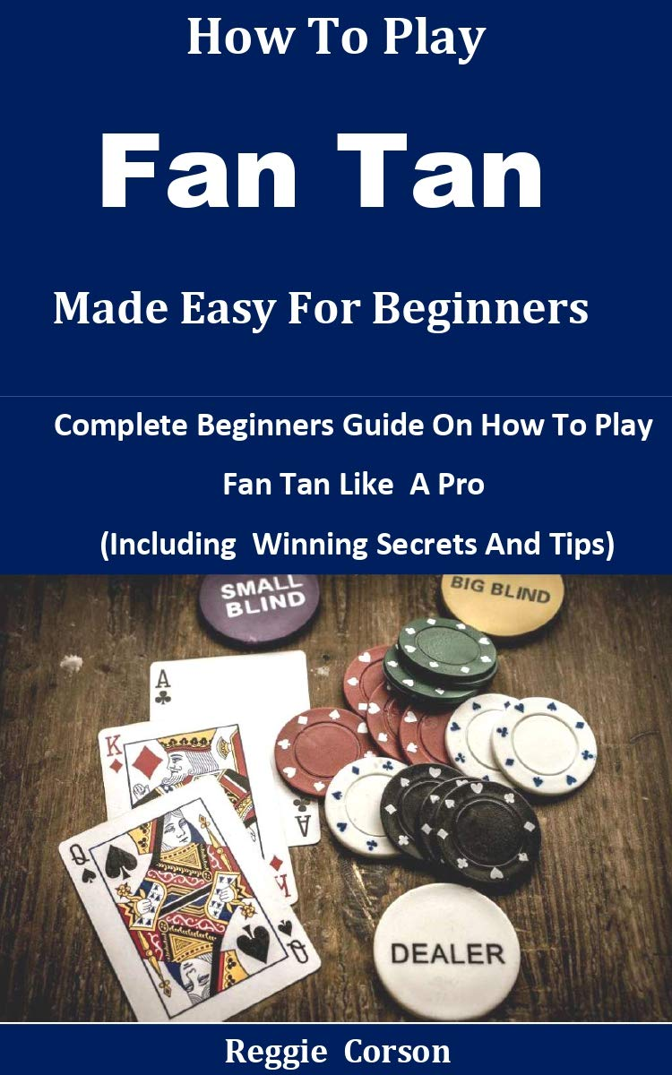 How To Play Fan Tan Made Easy For Beginners: Complete Beginners Guide On How To Play Fan Tan Like A Pro