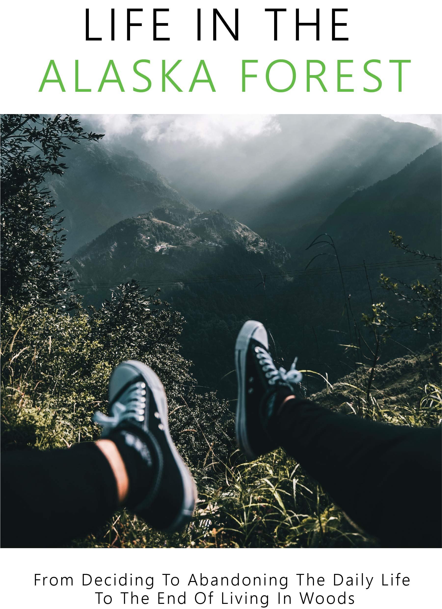 Life In The Alaska Forest: From Deciding To Abandoning The Daily Life To The End Of Living In Woods: Travel Memoirs Books
