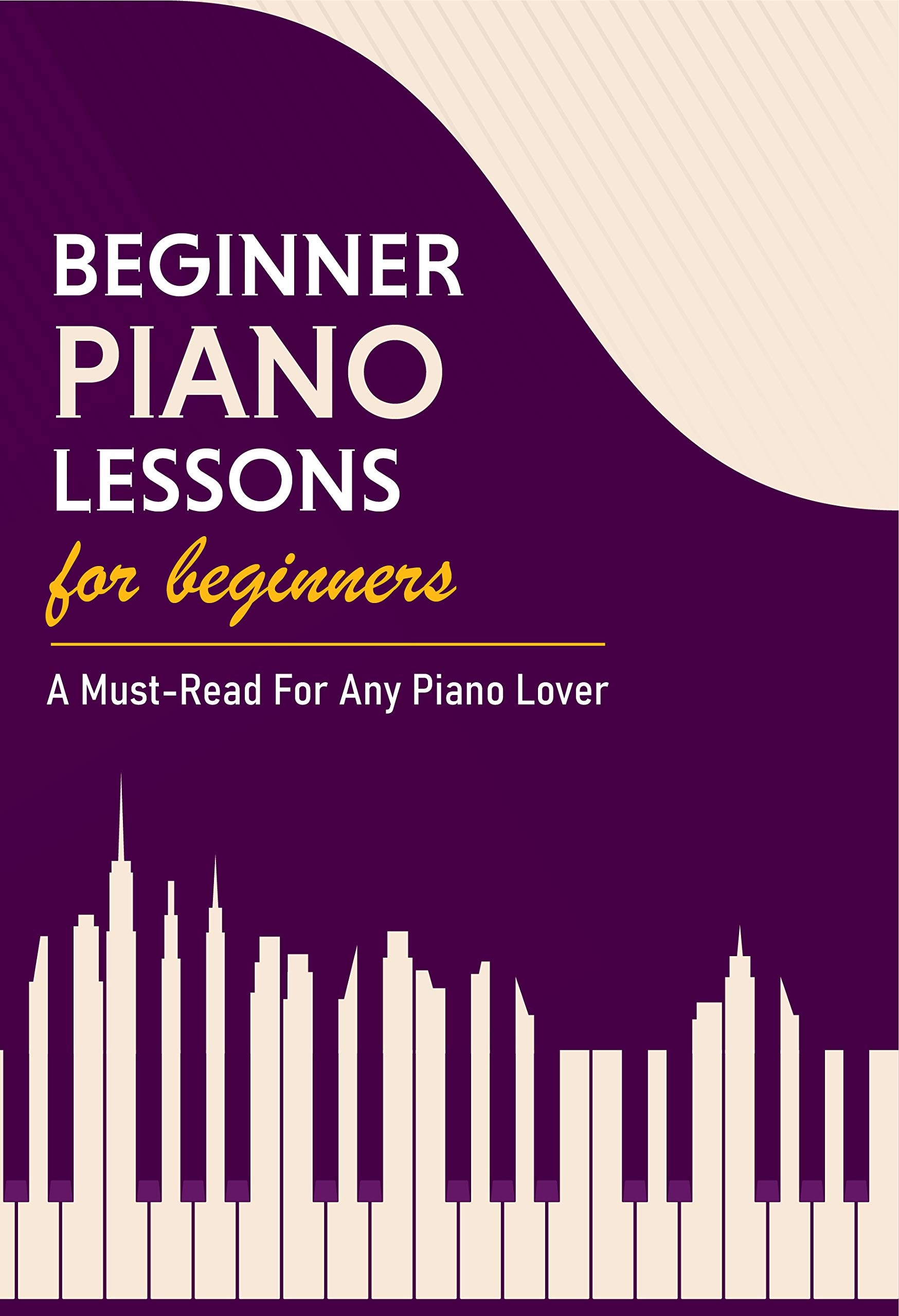 Beginner Piano Lessons For Beginners: A Must-Read For Any Piano Lover: Basic Music Theory Book