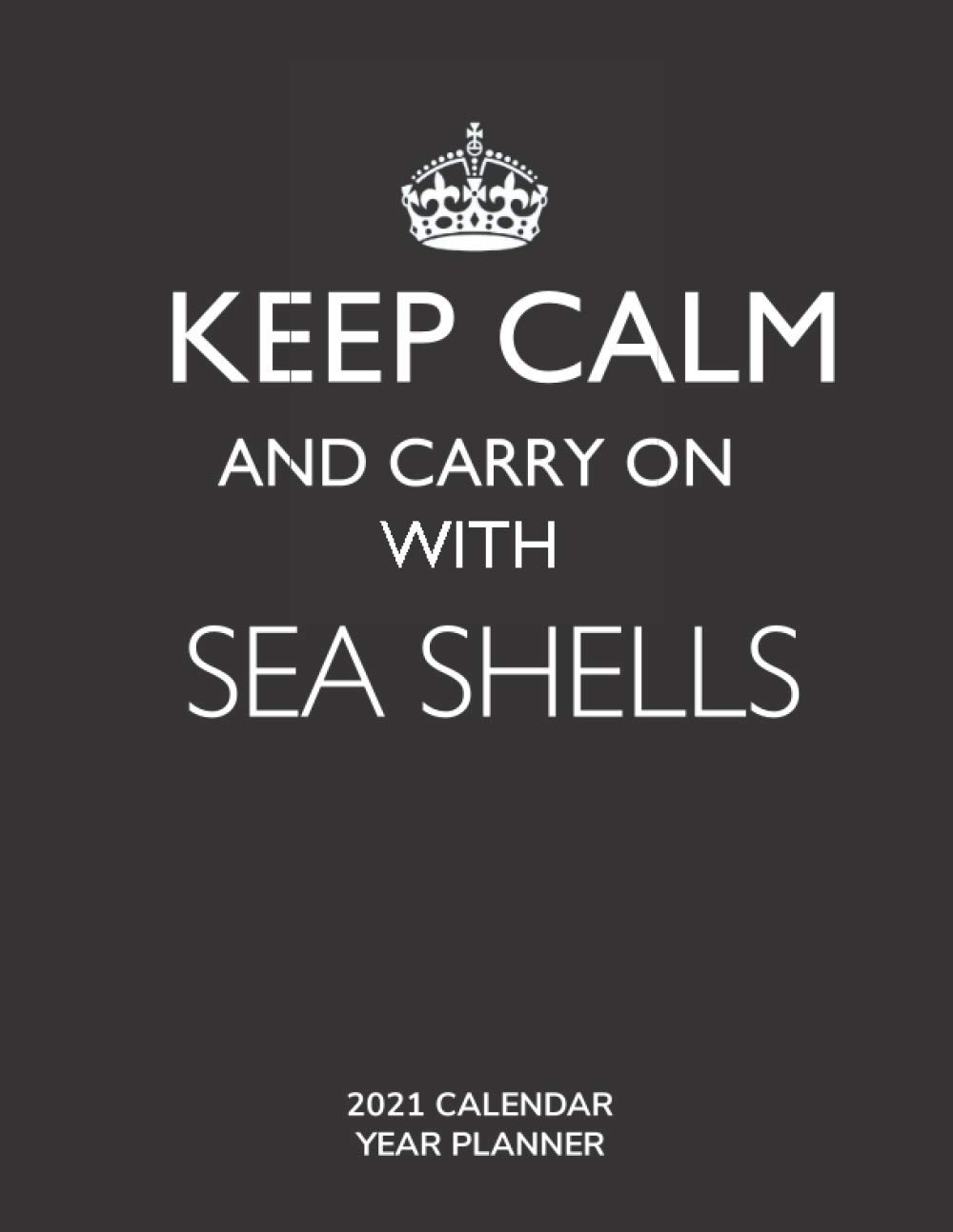 Keep Calm and Carry On with Sea Shells - 2021 Calendar Year Planner: Hobby Enthusiast and Fan - Monthly & Weekly Calendar - Yearly Planner - Annual Daily Diary Book