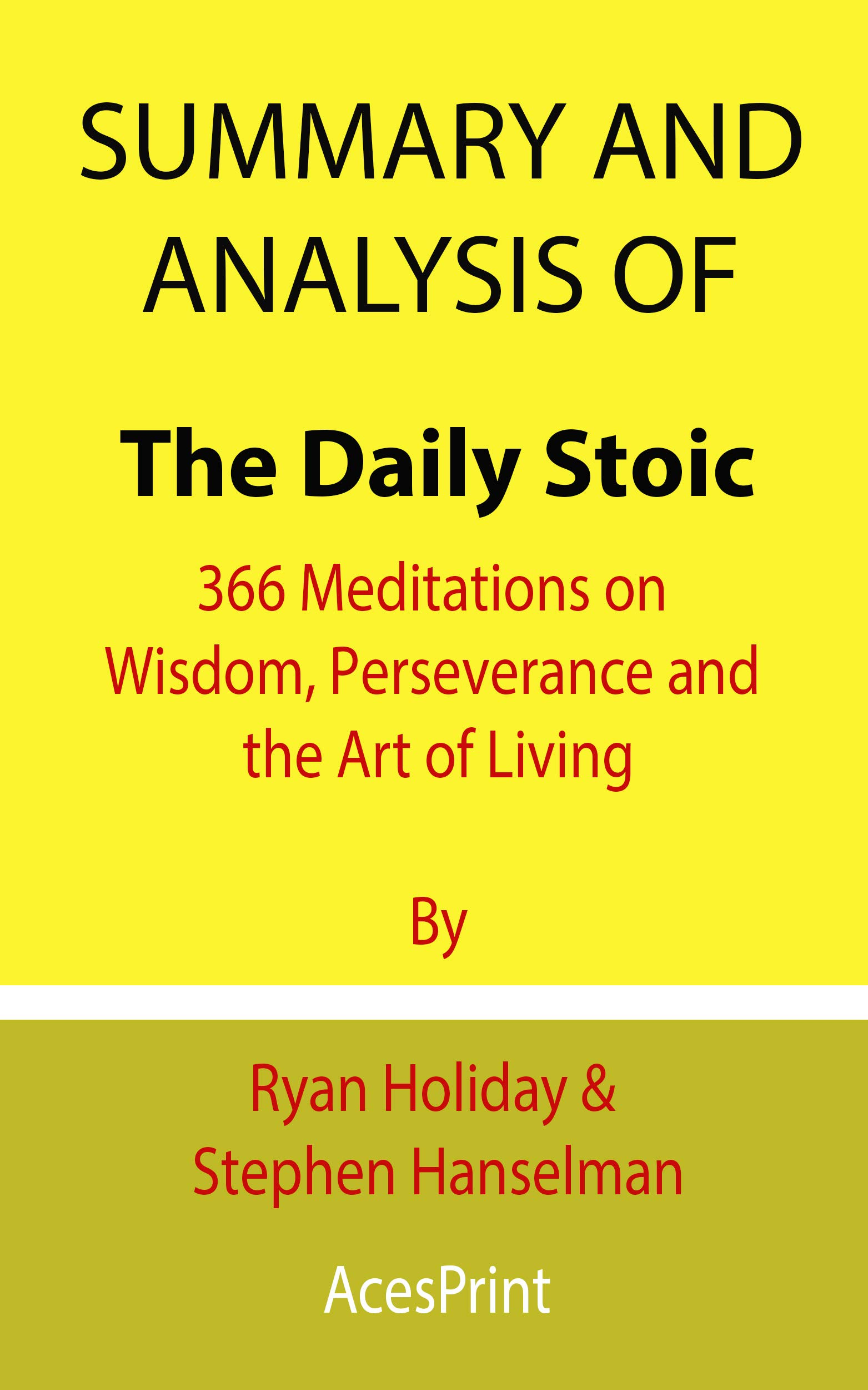 Summary and Analysis of The Daily Stoic: 366 Meditations on Wisdom, Perseverance and the Art of Living By Ryan Holiday & Stephen Hanselman