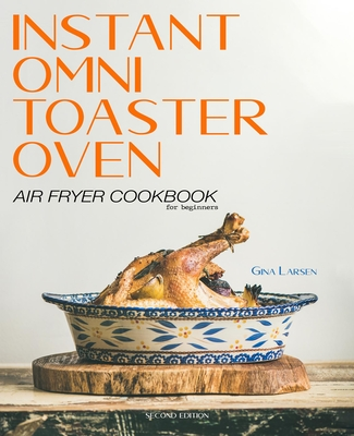 Instant Omni Toaster Oven Air Fryer Cookbook for Beginners: The Complete Instant Omni Toaster Oven Air Fryer Guide. Real Easy, Crispy and Healthy Recipes. Recipes Which Anyone Can Cook!