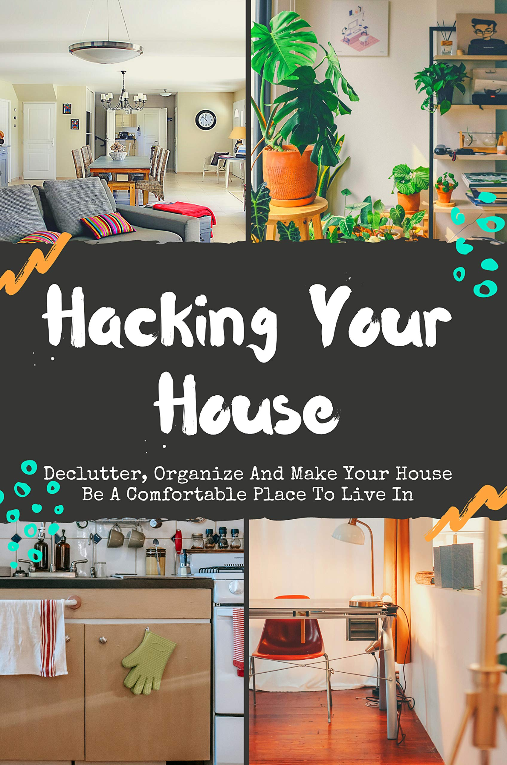 Hacking Your House: Declutter, Organize And Make Your House Be A Comfortable Place To Live In: Home Improvement Diy