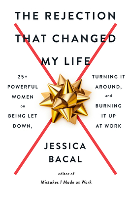 The Rejection that Changed My Life: 25+ Powerful Women on Being Let Down, Turning It Around, and Burning It Up at Work
