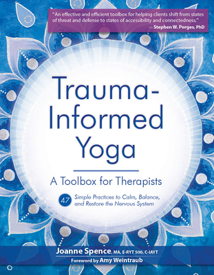 Trauma-Informed Yoga: A Toolbox for Therapists: 47 Practices to Calm, Balance, and Restore the Nervous System