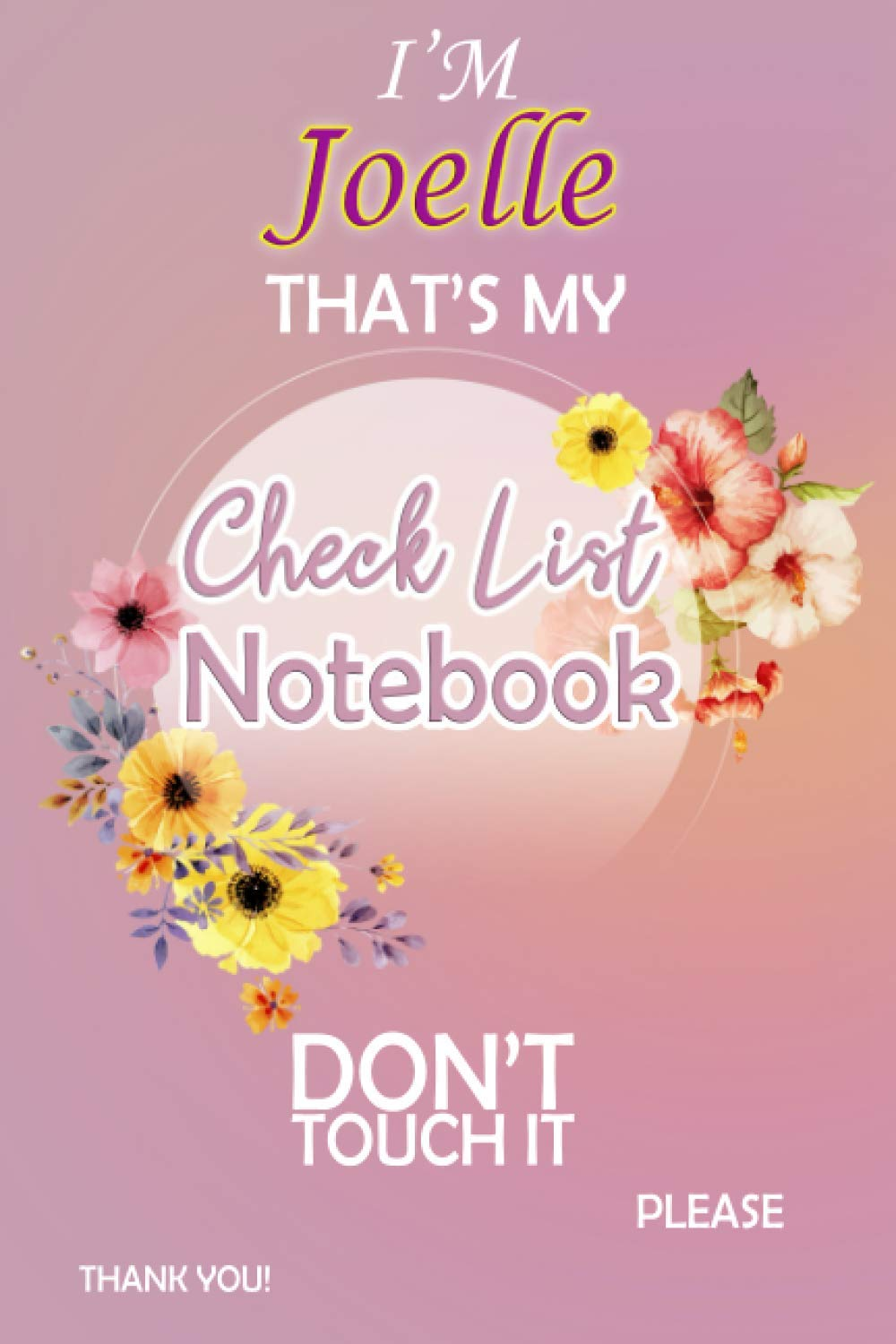 I'm Joelle That's My Check List Notebook Don't Touch It: Daily Check List Notebook For Girls, Teens And Women With a Weekly Review | Adulting To Do ... Increase Your Productivity (110 Pages, 6x9)