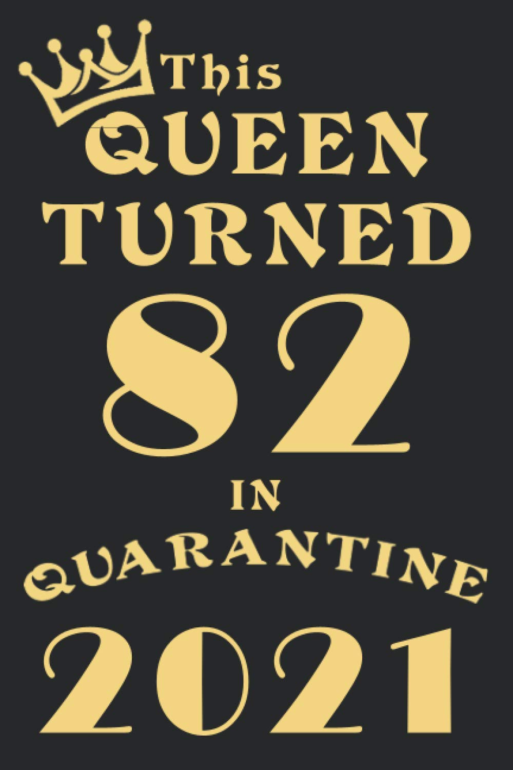 This Queen Turned 82 In Quarantine 2021: Happy 82nd Birthday 82 Years Old Gift for girls and children, teens, women, adults, family members/ Funny ... gifts her, quarantine journal notebook