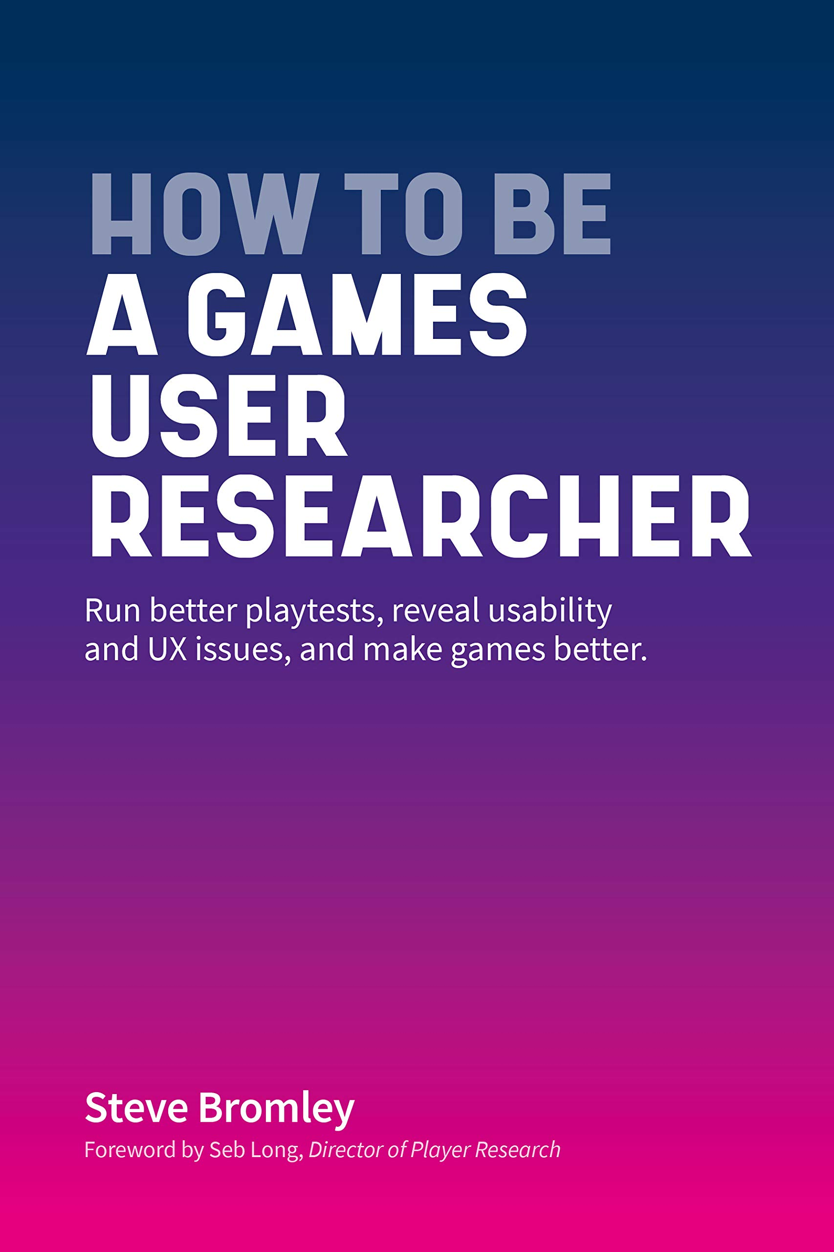 How To Be A Games User Researcher: Run better playtests, reveal usability and games UX issues, and make games better