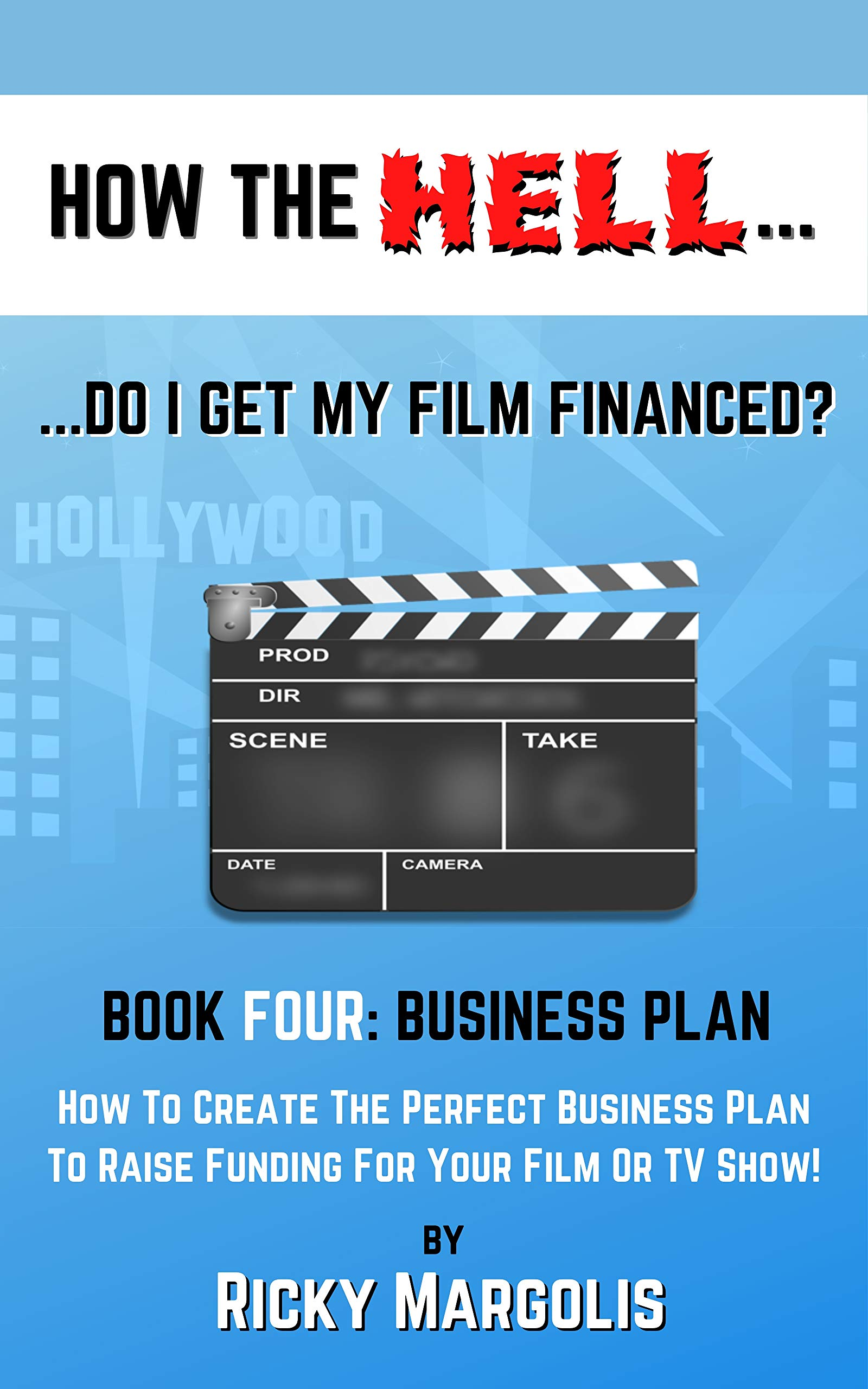 HOW THE HELL… Do I Get My Film Financed?: Book Four: BUSINESS PLAN : How To Create The Perfect Business Plan To Raise Funding For Your Film Or TV Show! (HOW THE HELL. 4)