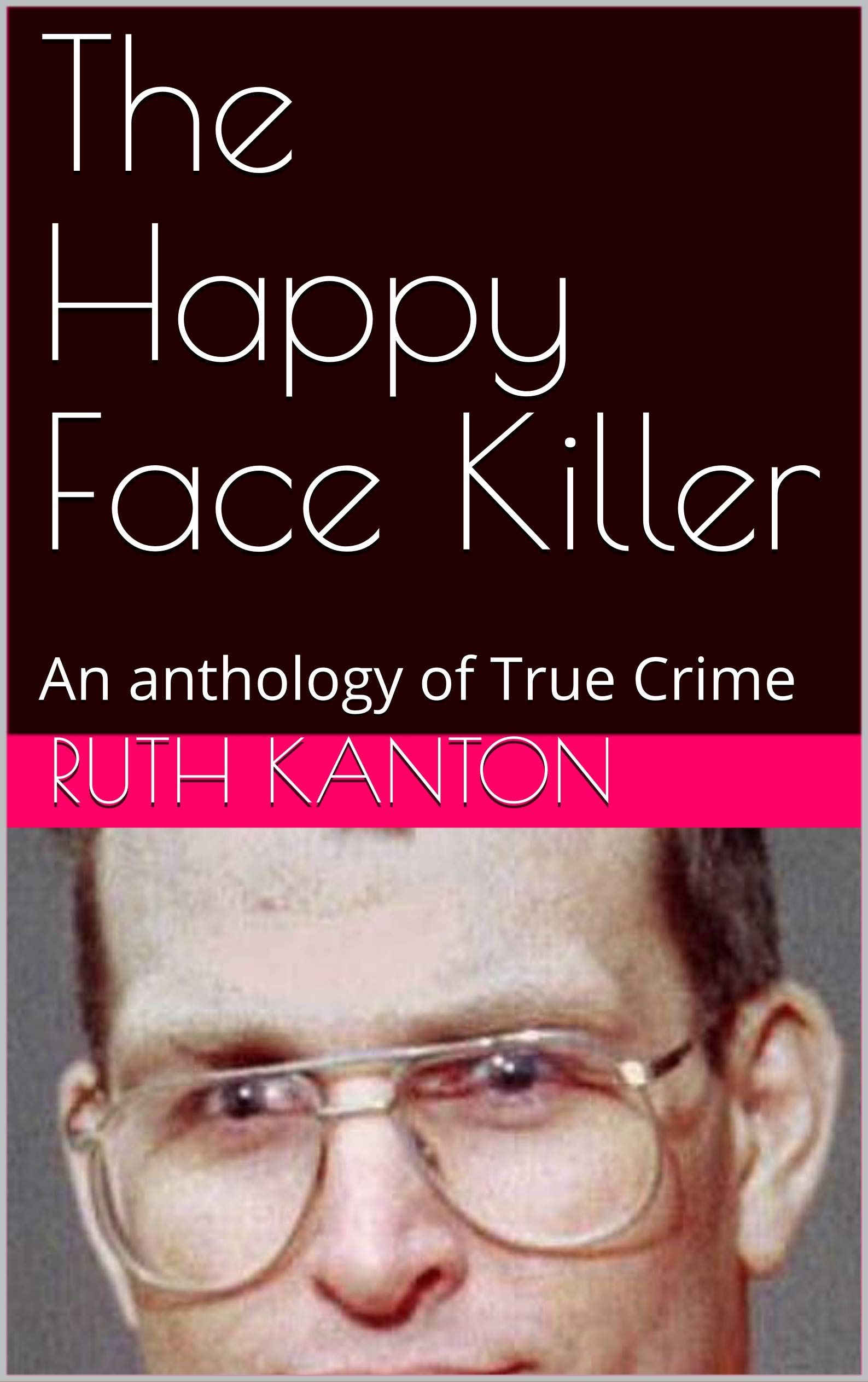 The Happy Face Killer: An anthology of True Crime