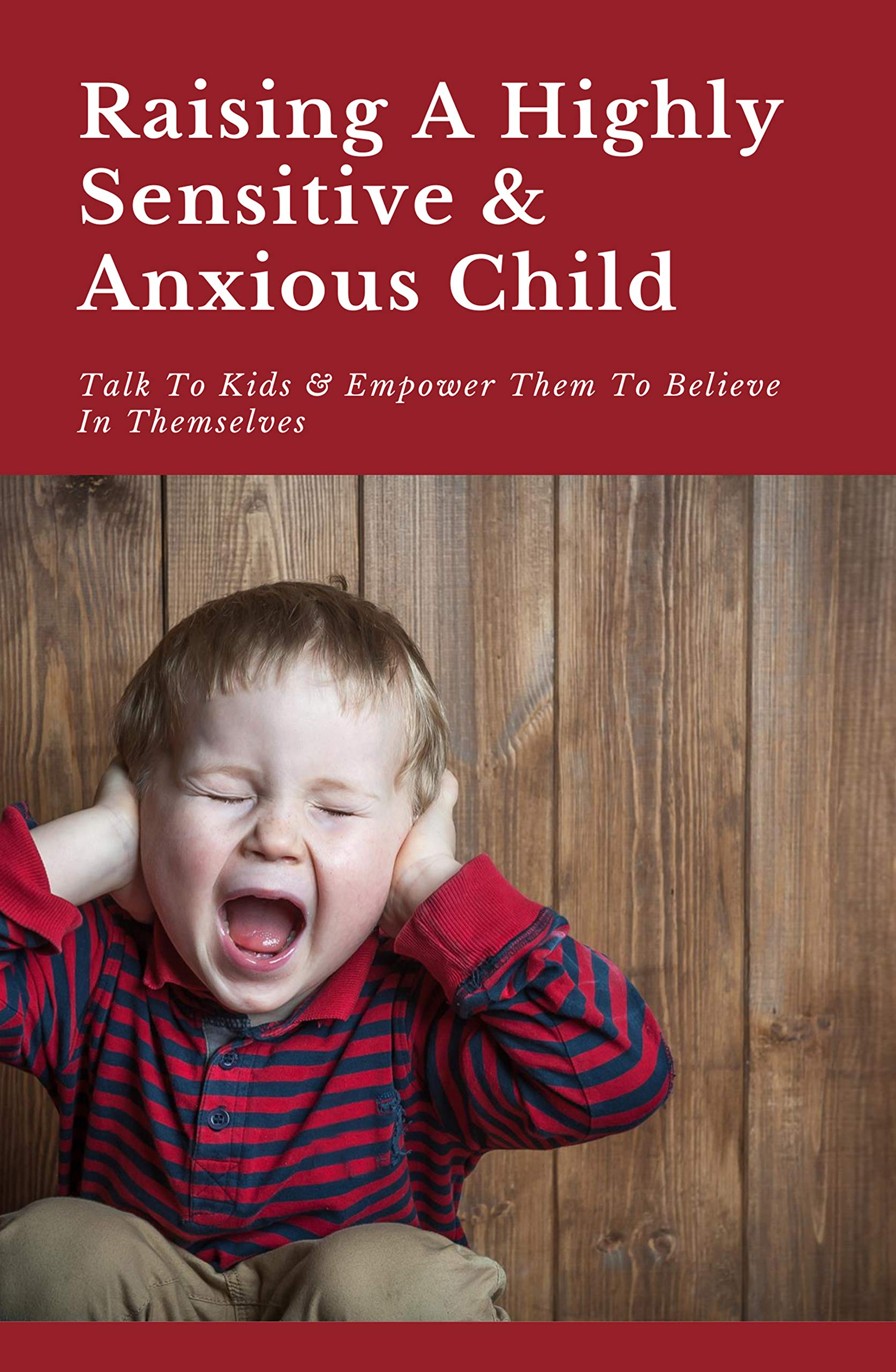 Raising A Highly Sensitive & Anxious Child: Talk To Kids & Empower Them To Believe In Themselves: Parenting Strategies