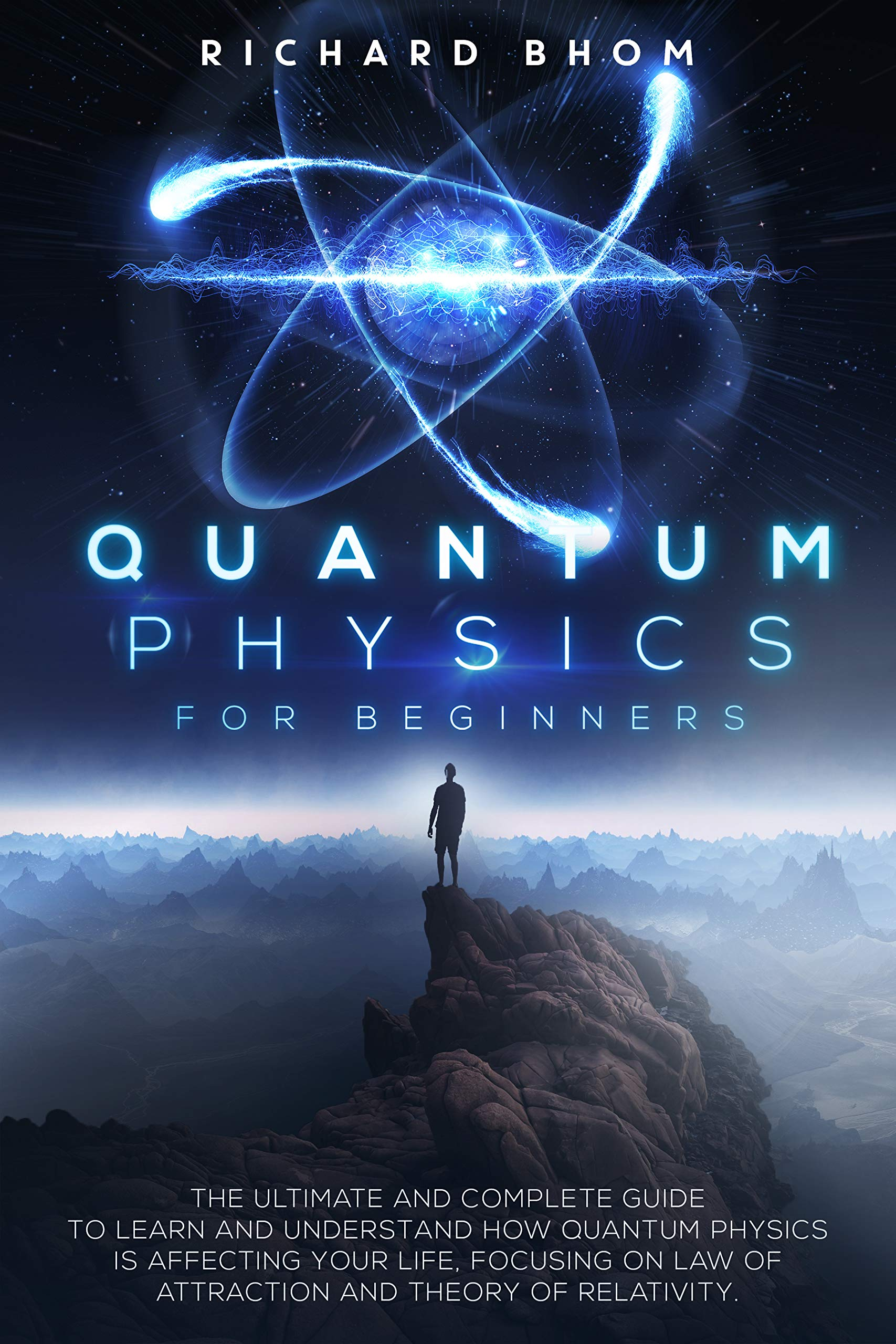 QUANTUM PHYSICS FOR BEGINNERS: The Ultimate and Complete Guide to Learn and Understand How Quantum Physics is Affecting Your Life, Focusing On Law of Attraction And Theory Of Relativity.