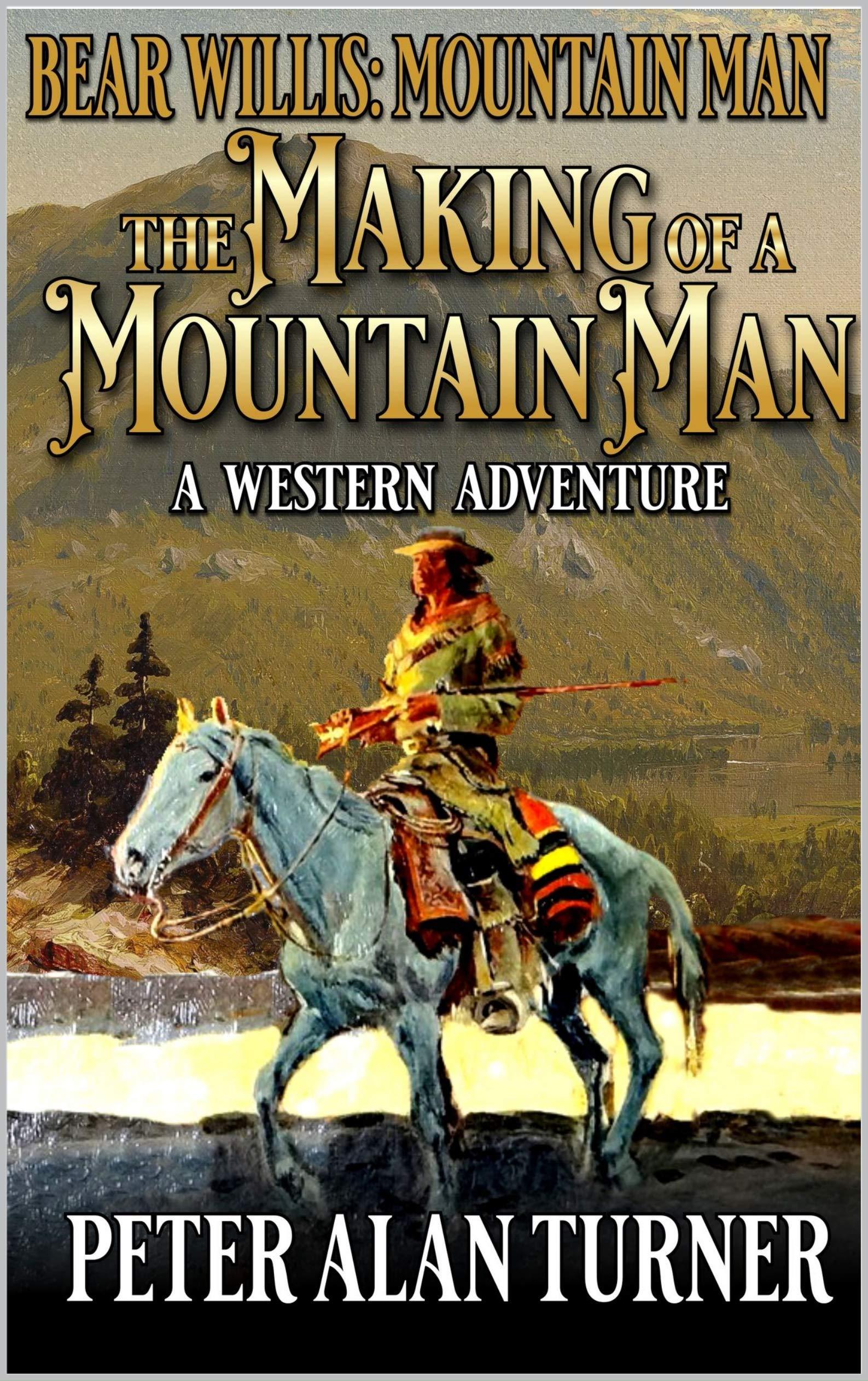 Bear Willis: Mountain Man: The Making Of A Mountain Man (A Bear Willis: Mountain Man Novel Book 1)