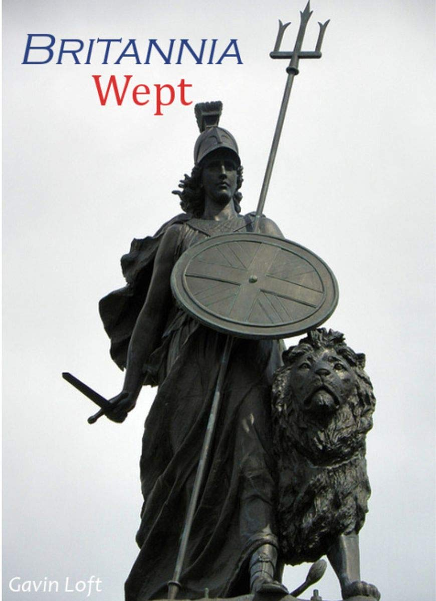 Britannia Wept: The Decline and fall of Great Britain: Brexit, Covid 19, mass immigration and the fall of the British Empire