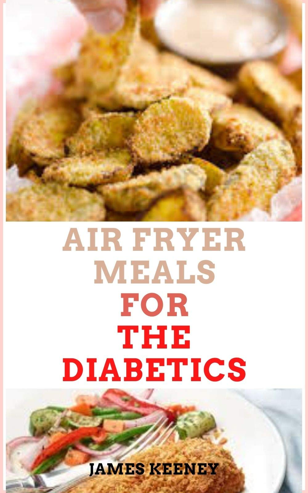 Air Fryer Meals for The Diabetics: 20 Best Quick and Easy, Low Sugar and Low Salt Fried Food Recipes for Diabetes Patients to Live Healthy And Well (Complete Cookbook Guide)