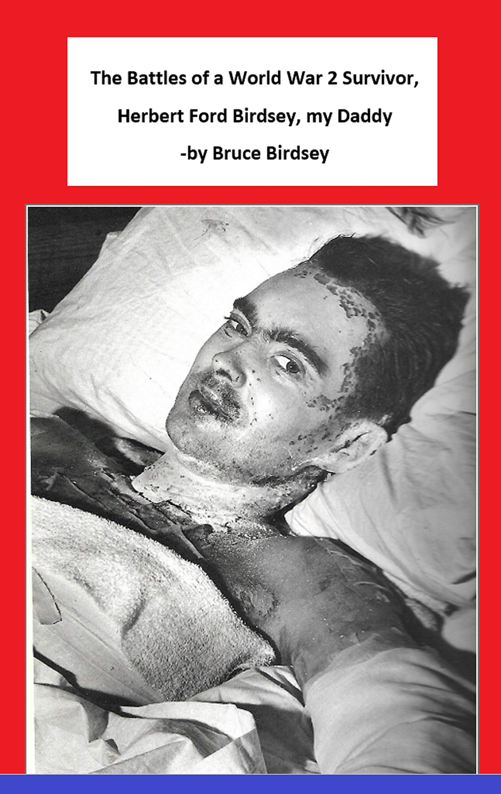 The Battles of a World War 2 Survivor, Herbert Ford Birdsey, my Daddy -by Bruce Birdsey