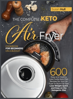 The Complete Keto Air Fryer Cookbook for Beginners on a Budget: 600 Easy and Healthy Low-Carbs Keto Diet Recipes for Your Air Fryer to Burn Fat Fast