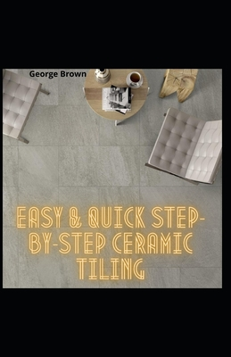 Easy & Quick Step-By-Step Ceramic Tiling: Absolute DIY Guide TO Stone and Ceramic Tiling For Beginners Laying a Tile Floor