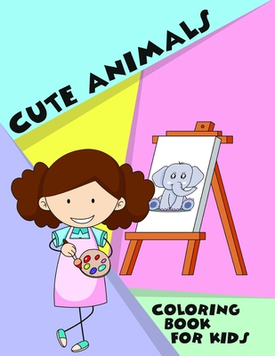 Cute Animals Coloring Book For Kids: Perfect Gift for Ages 4-8, 9-12- Paint Dog, Cat, Tiger, Elephant, Bear, Lion and more- Creative Relaxation for Toddlers - Beautiful Baby Animal - Educational Activities - Kid Art - Simple Design