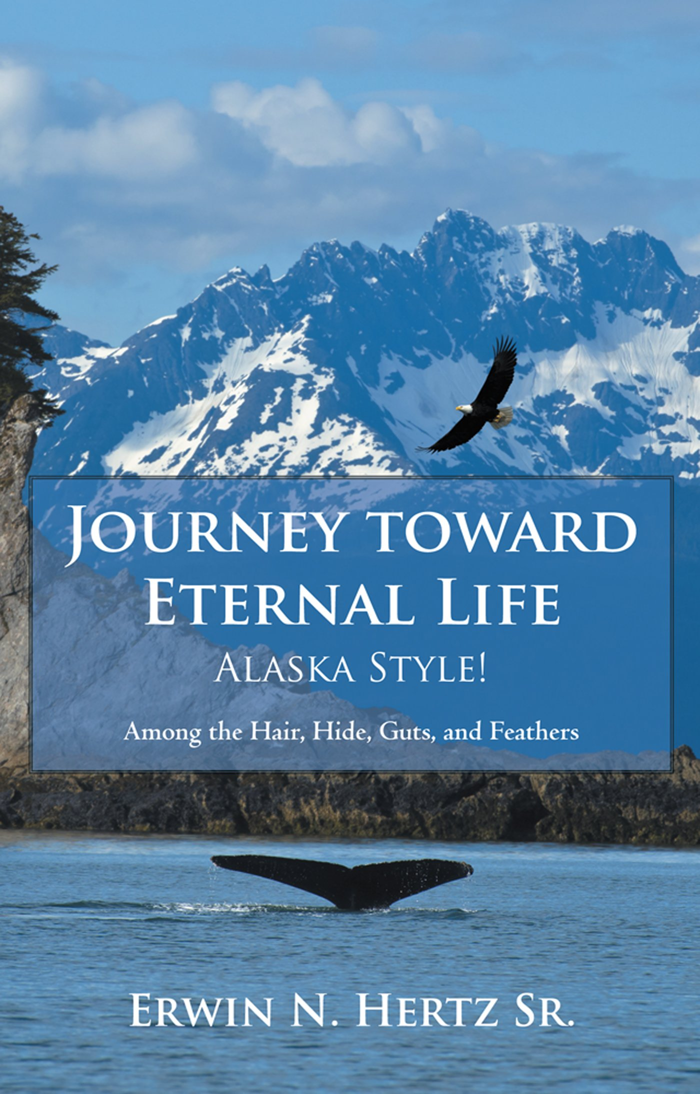 Journey Toward Eternal Life—Alaska Style!: Among the Hair, Hide, Guts, and Feathers